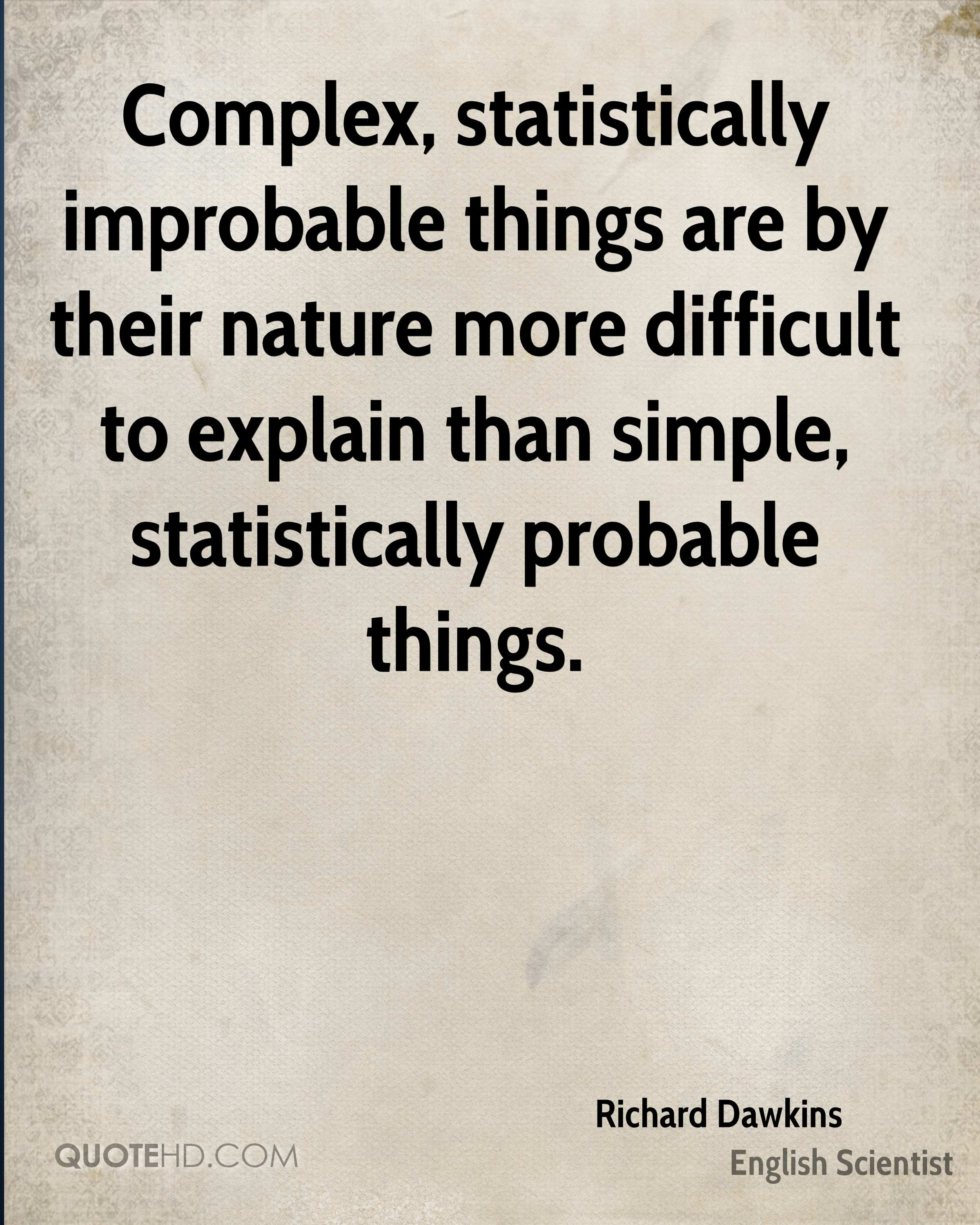 Complex, statistically improbable things are by their nature more difficult to explain than simple, statistically probable things.