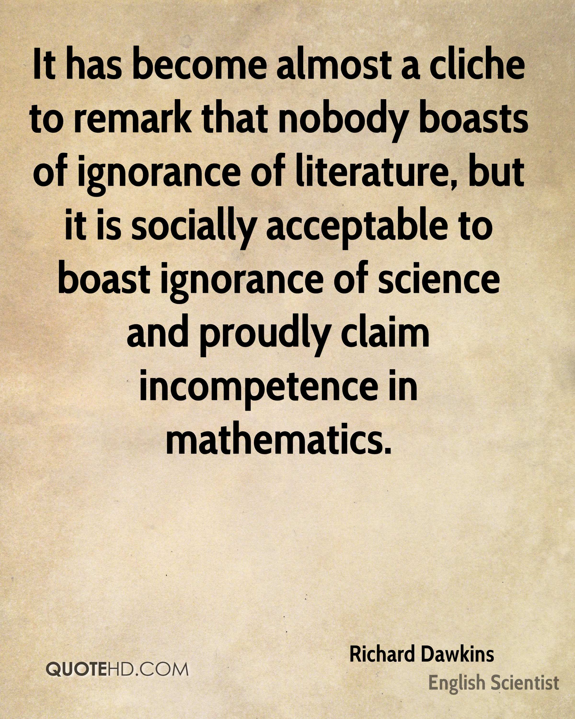 It has become almost a cliche to remark that nobody boasts of ignorance of literature, but it is socially acceptable to boast ignorance of science and proudly claim incompetence in mathematics.