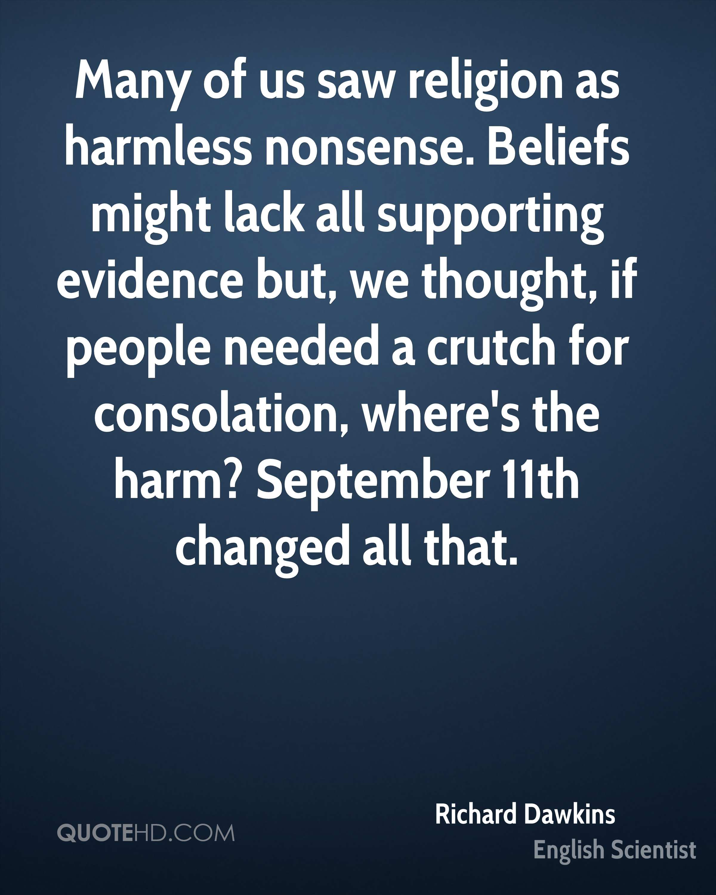 Many of us saw religion as harmless nonsense. Beliefs might lack all supporting evidence but, we thought, if people needed a crutch for consolation, where's the harm? September 11th changed all that.