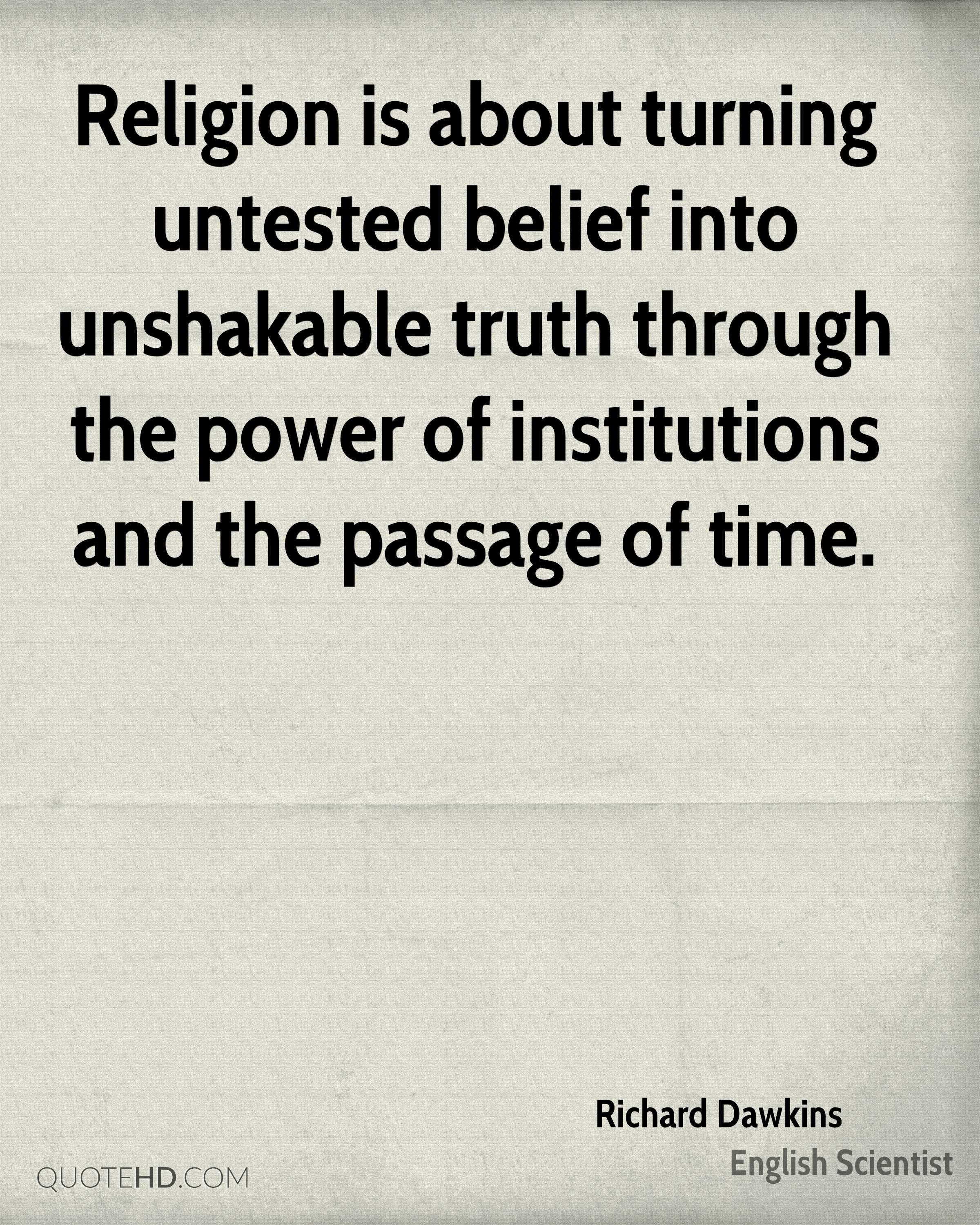 Religion is about turning untested belief into unshakable truth through the power of institutions and the passage of time.