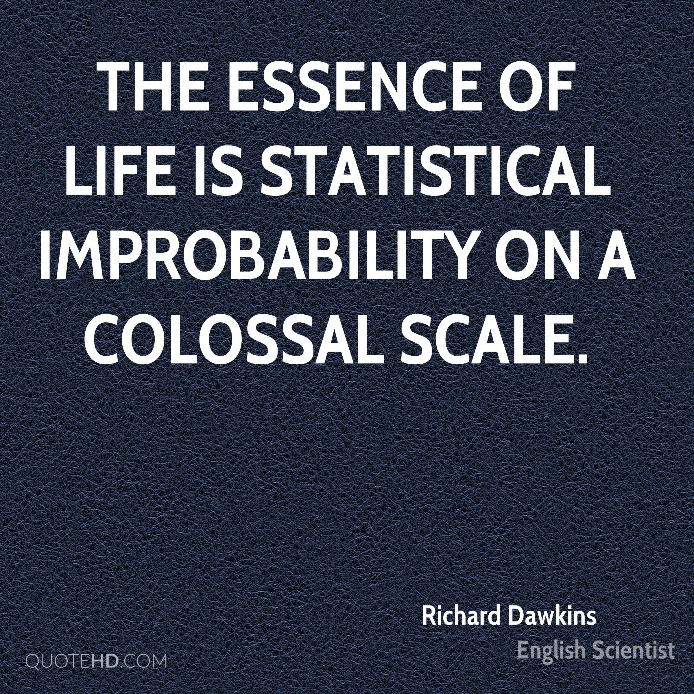 The essence of life is statistical improbability on a colossal scale.