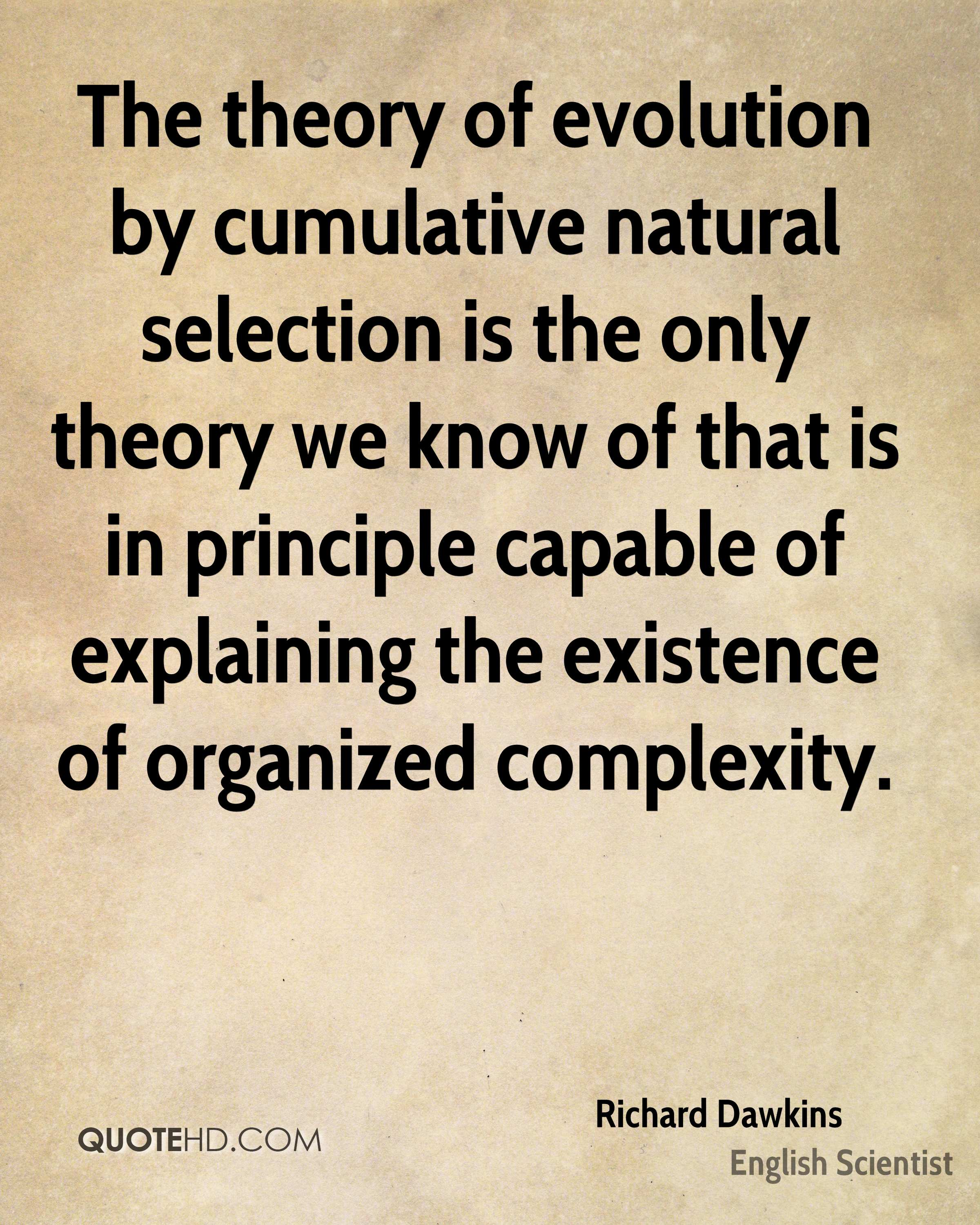 The theory of evolution by cumulative natural selection is the only theory we know of that is in principle capable of explaining the existence of organized complexity.