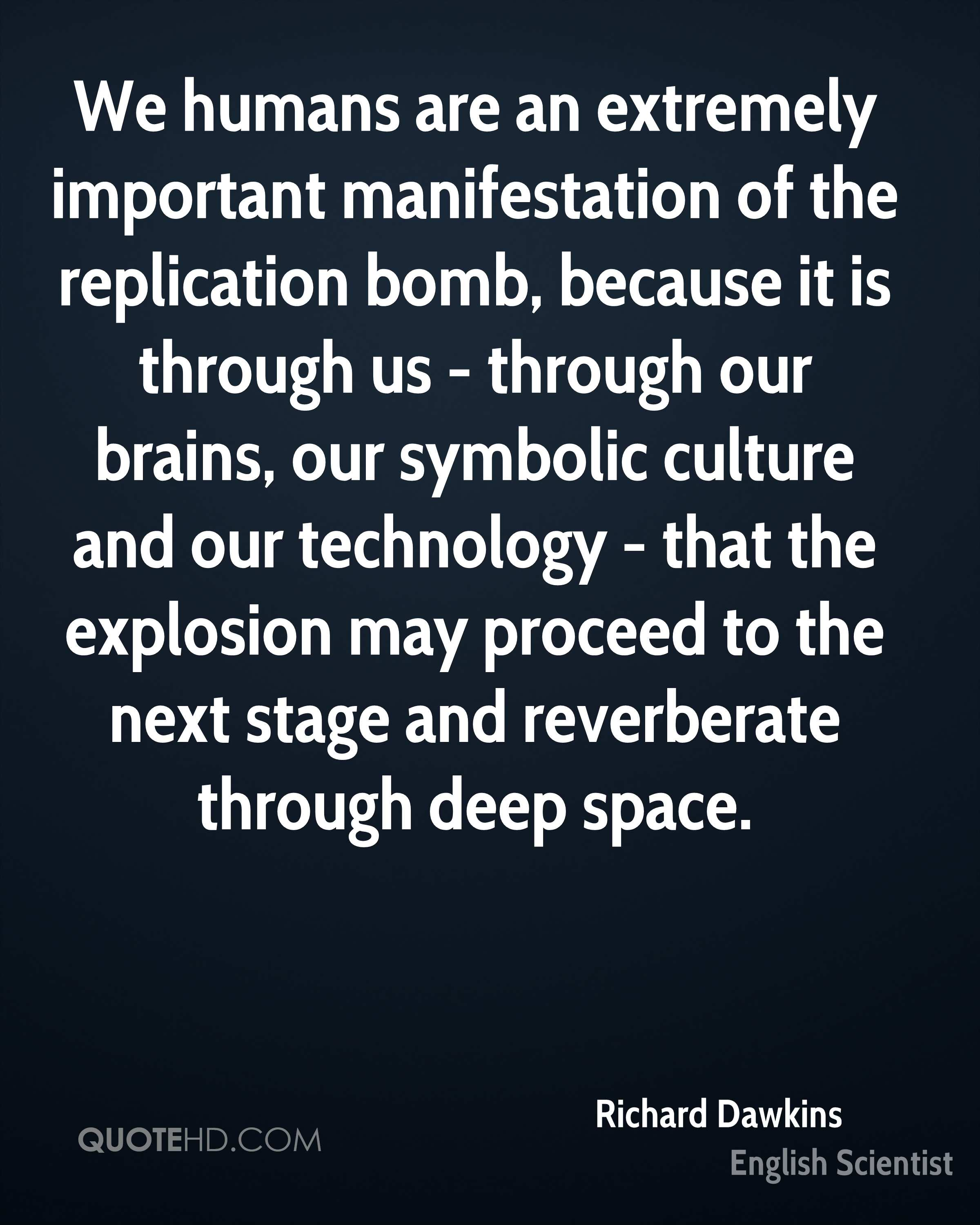 We humans are an extremely important manifestation of the replication bomb, because it is through us - through our brains, our symbolic culture and our technology - that the explosion may proceed to the next stage and reverberate through deep space.