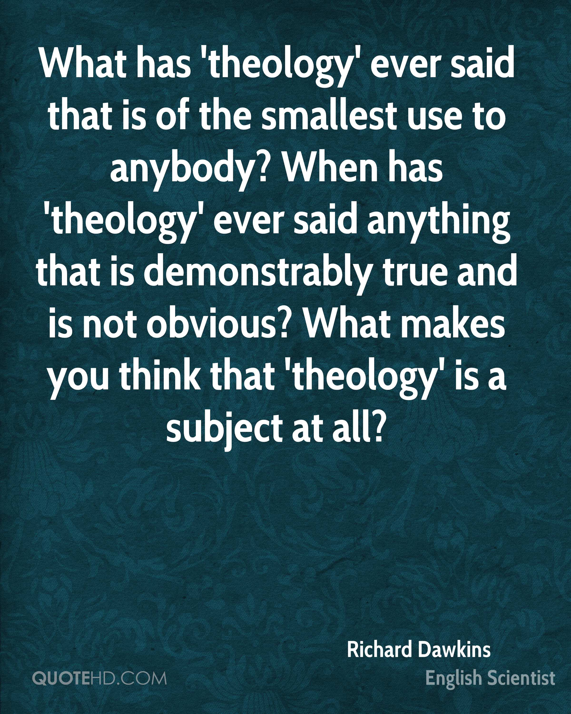 What has 'theology' ever said that is of the smallest use to anybody? When has 'theology' ever said anything that is demonstrably true and is not obvious? What makes you think that 'theology' is a subject at all?