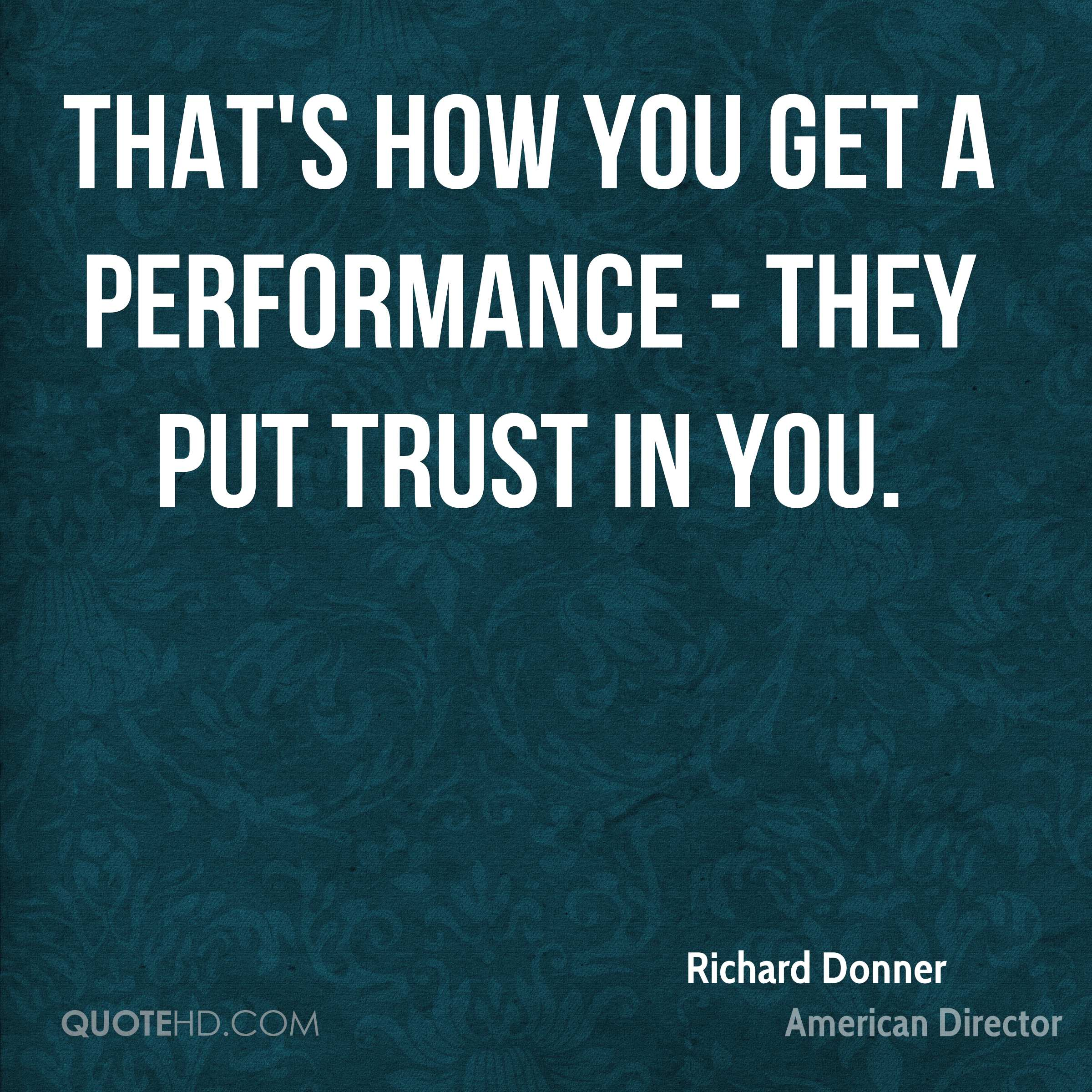 That's how you get a performance - they put trust in you.