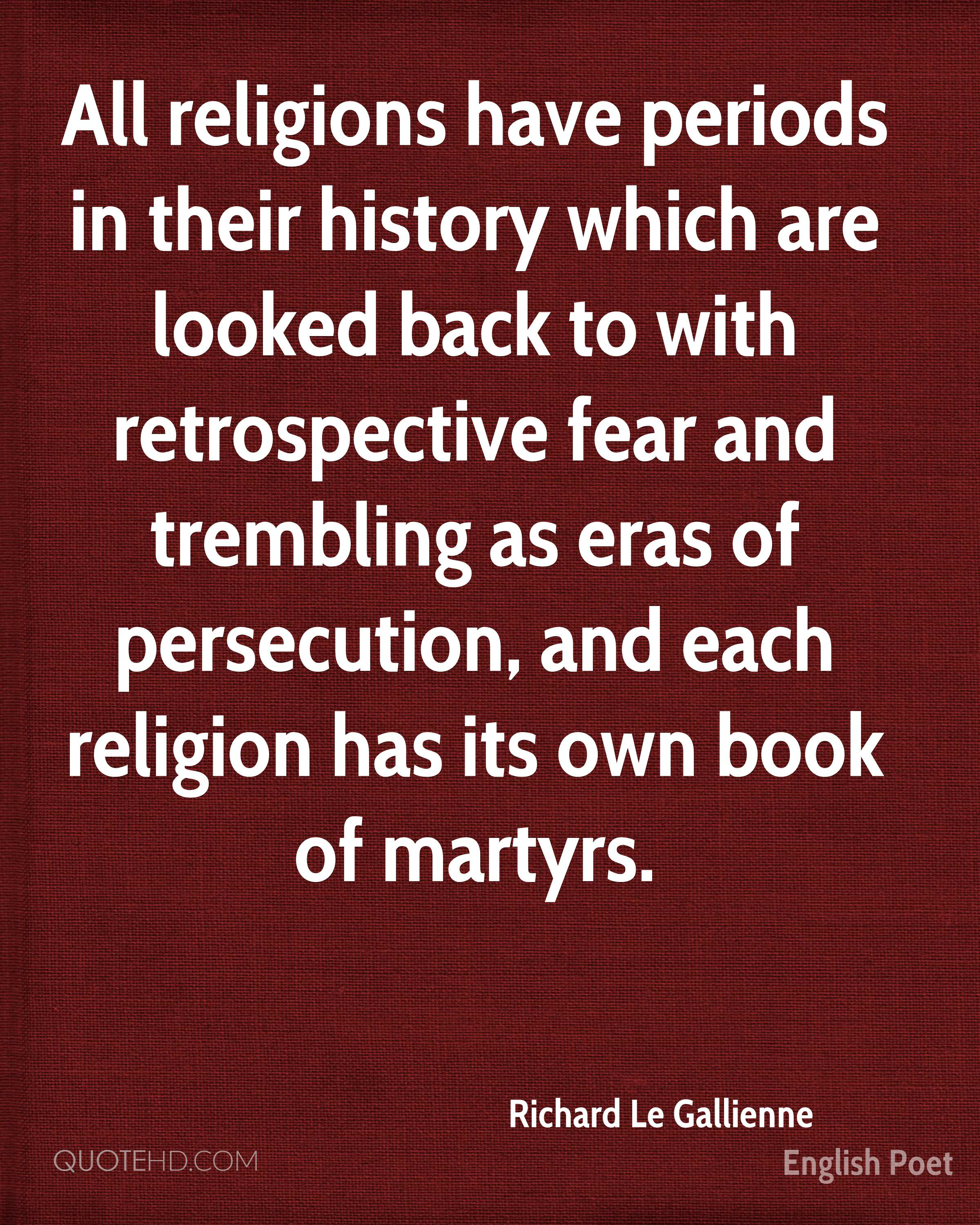 All religions have periods in their history which are looked back to with retrospective fear and trembling as eras of persecution, and each religion has its own book of martyrs.