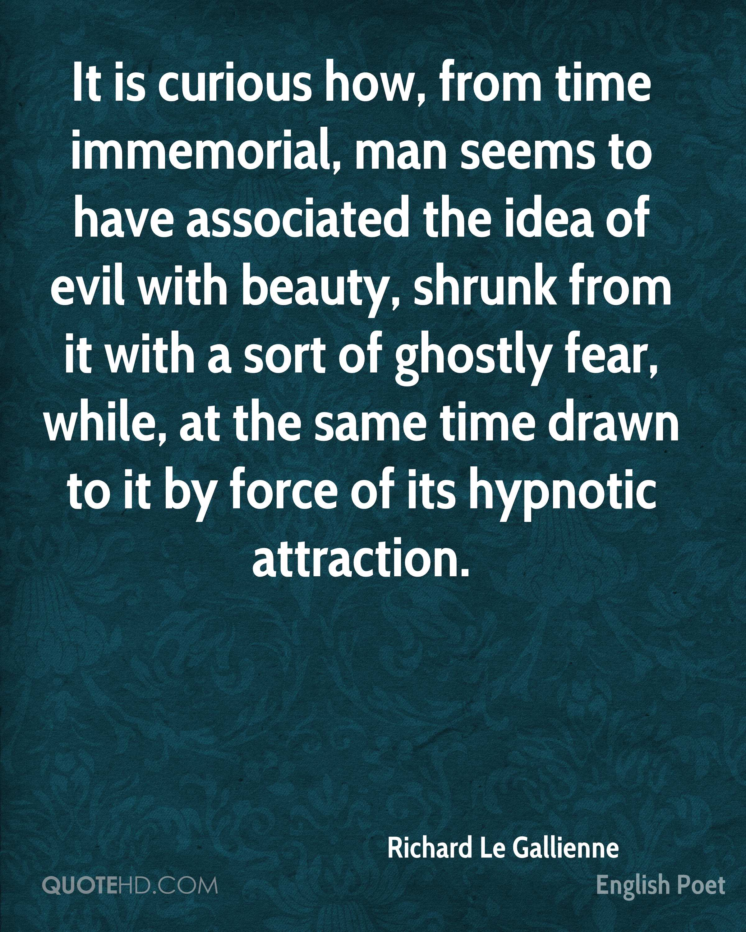 It is curious how, from time immemorial, man seems to have associated the idea of evil with beauty, shrunk from it with a sort of ghostly fear, while, at the same time drawn to it by force of its hypnotic attraction.