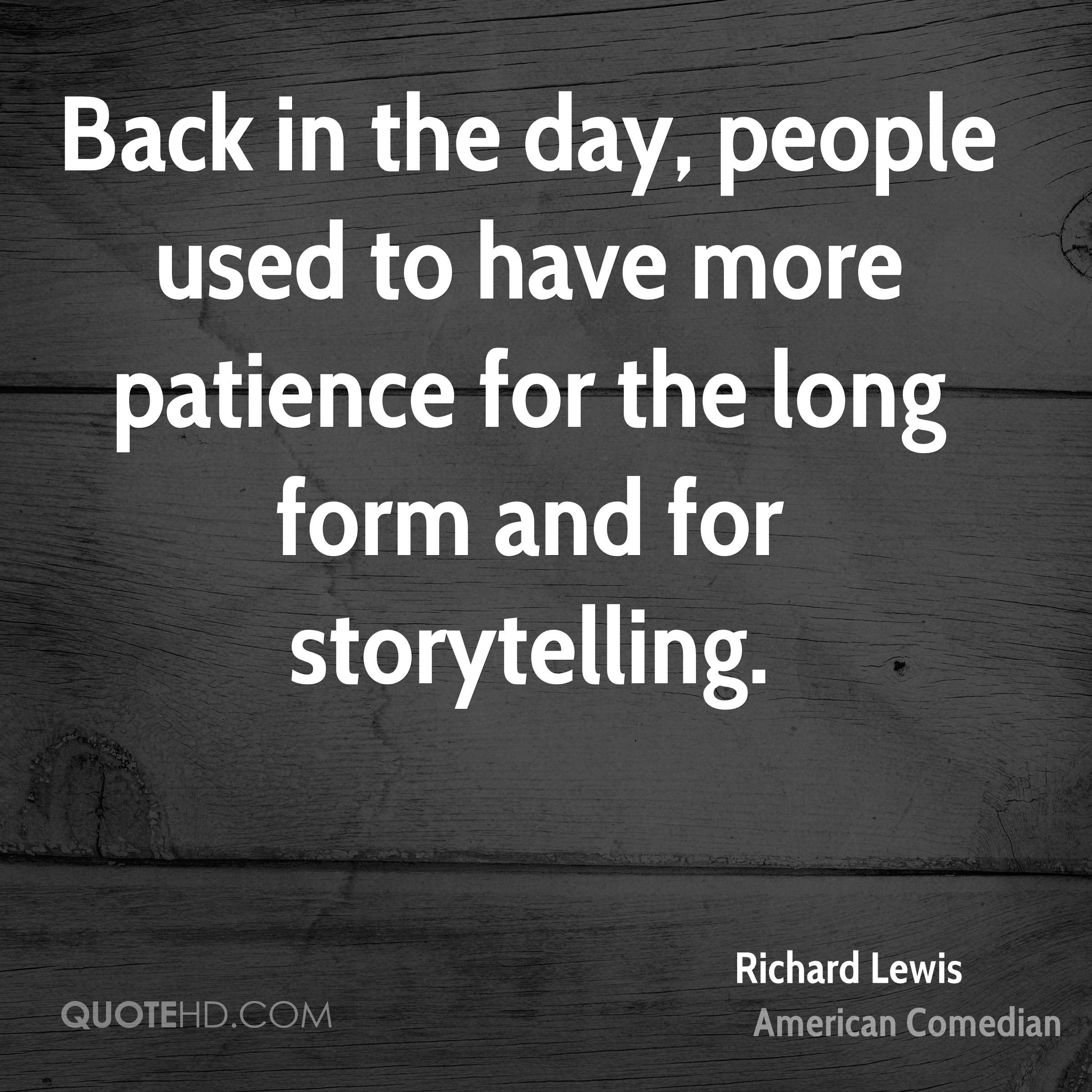 Back in the day, people used to have more patience for the long form and for storytelling.