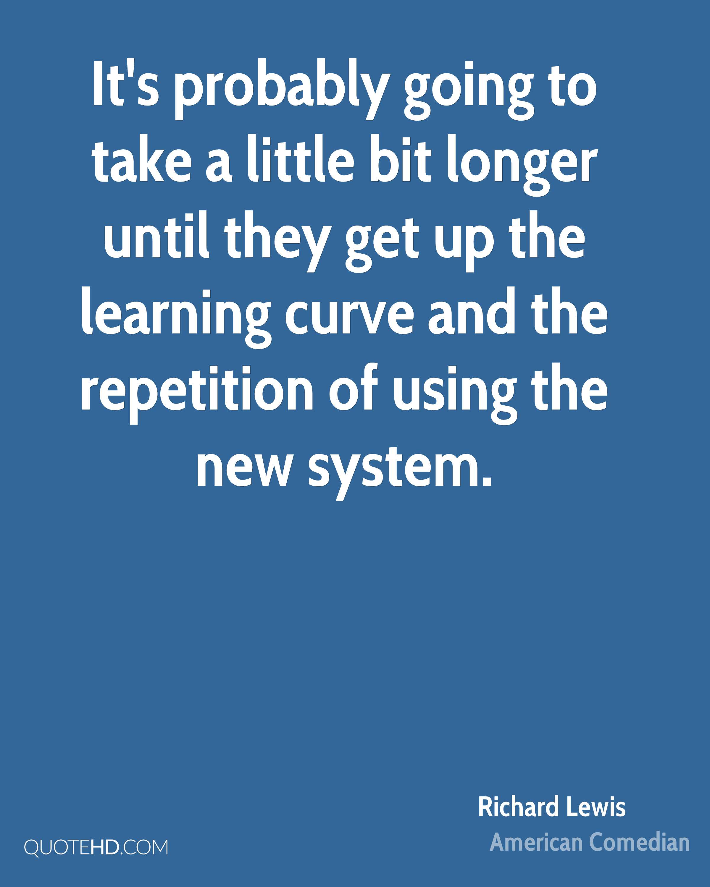 It's probably going to take a little bit longer until they get up the learning curve and the repetition of using the new system.