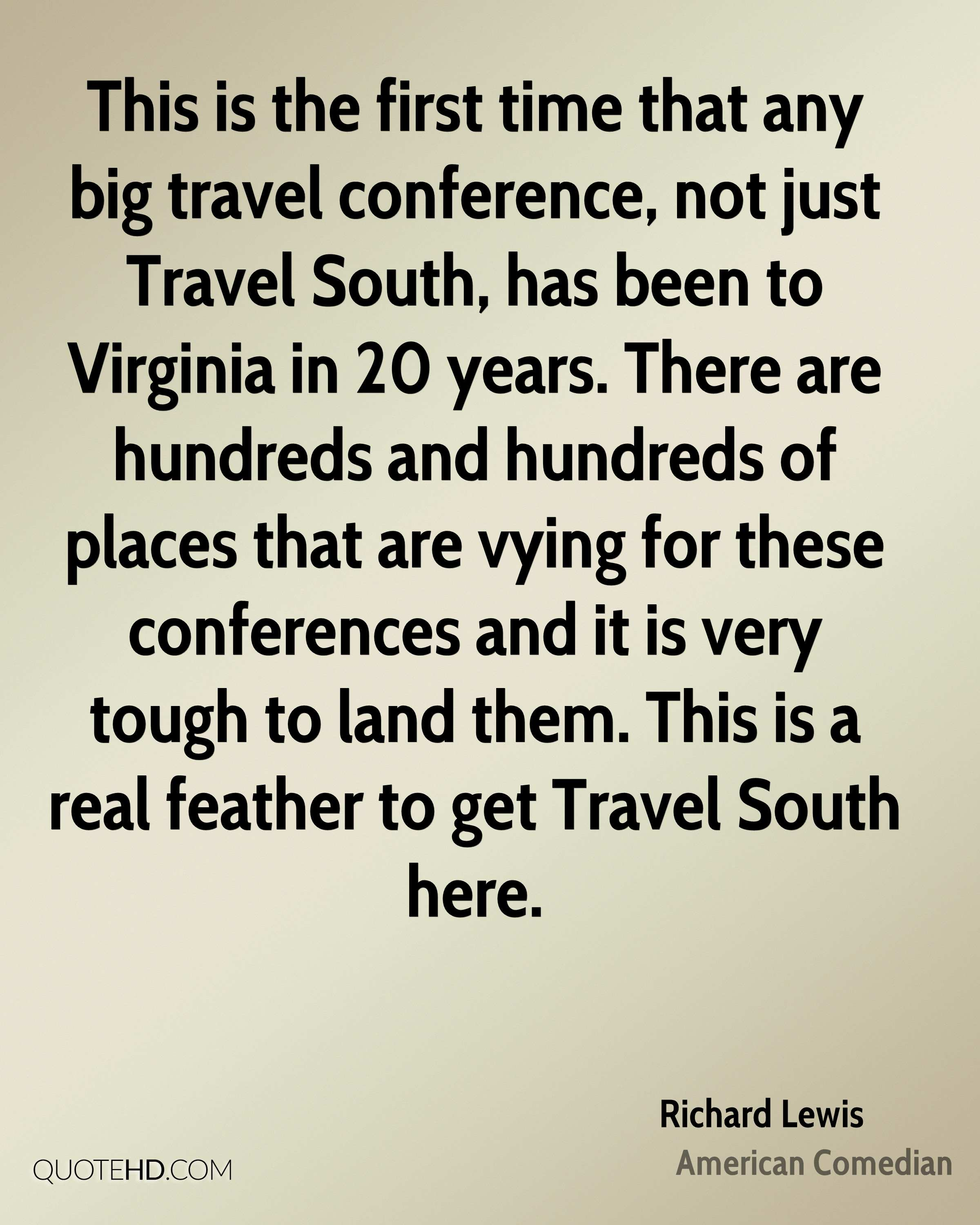 This is the first time that any big travel conference, not just Travel South, has been to Virginia in 20 years. There are hundreds and hundreds of places that are vying for these conferences and it is very tough to land them. This is a real feather to get Travel South here.