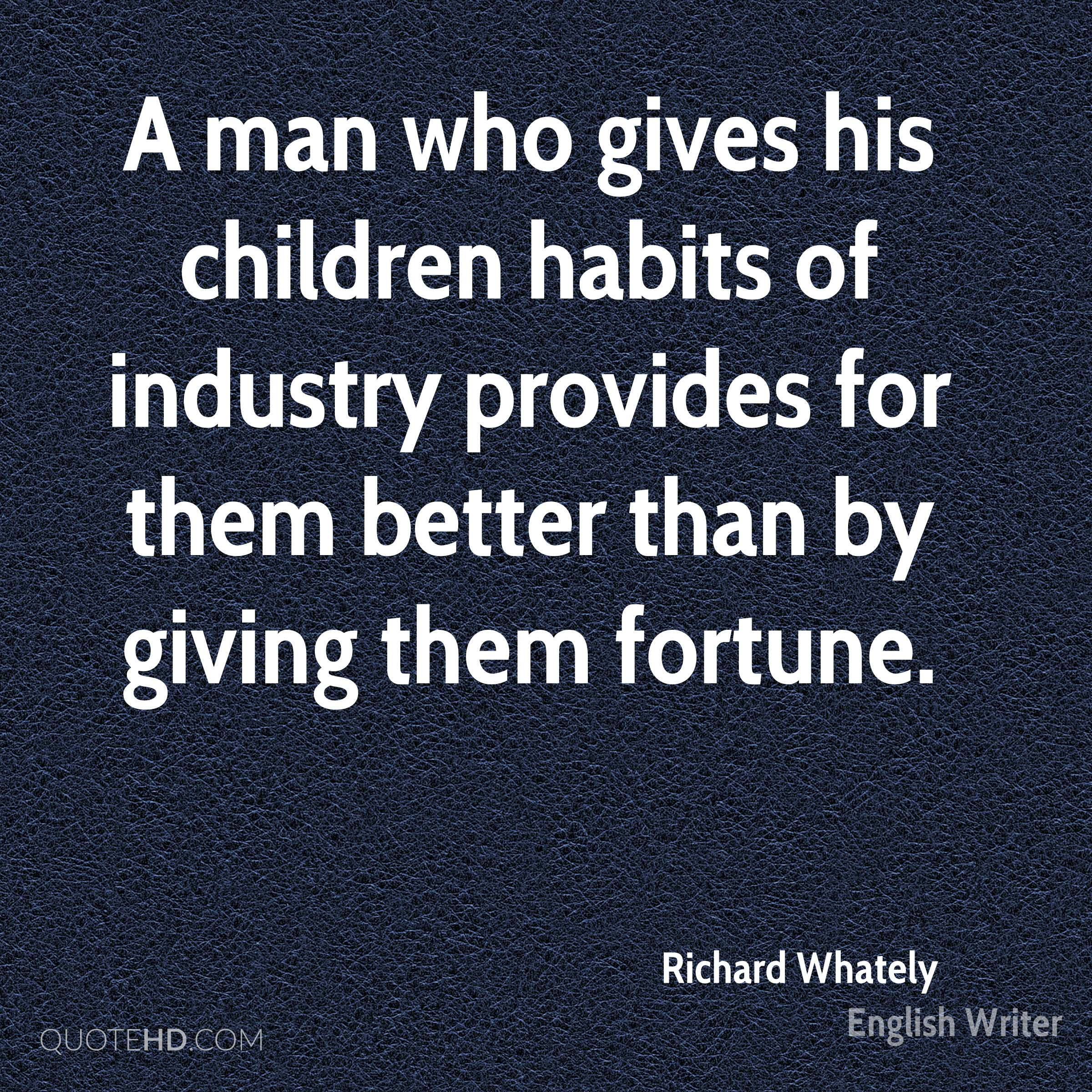 A man who gives his children habits of industry provides for them better than by giving them fortune.