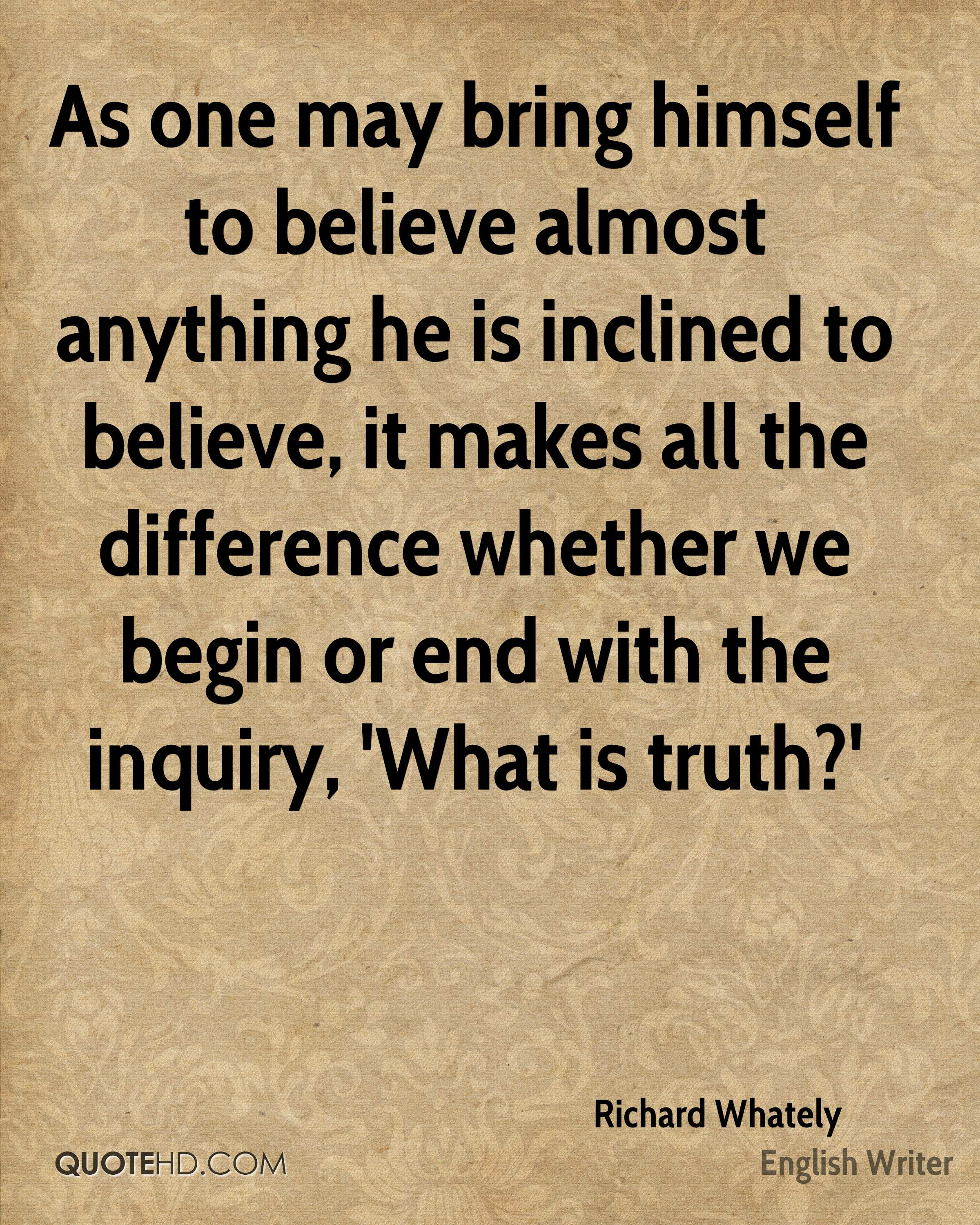 As one may bring himself to believe almost anything he is inclined to believe, it makes all the difference whether we begin or end with the inquiry, 'What is truth?'