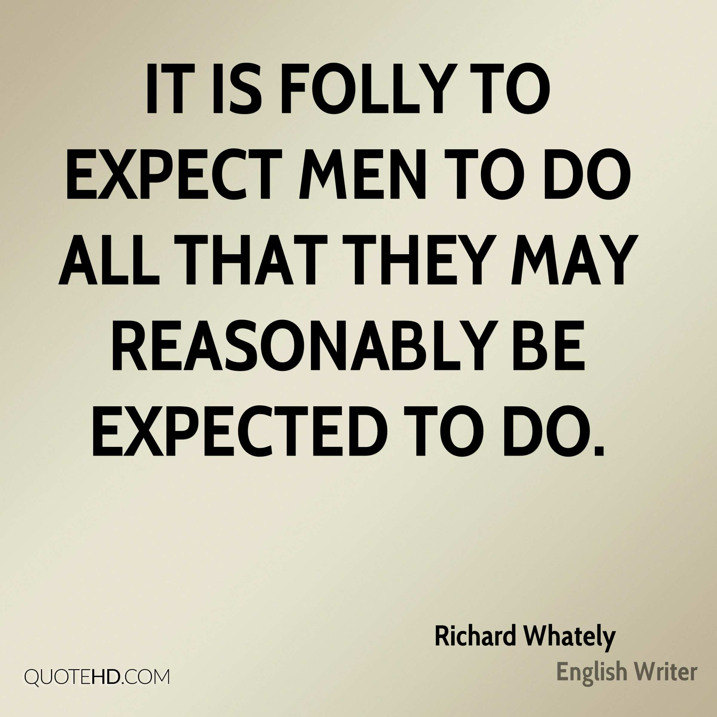 It is folly to expect men to do all that they may reasonably be expected to do.