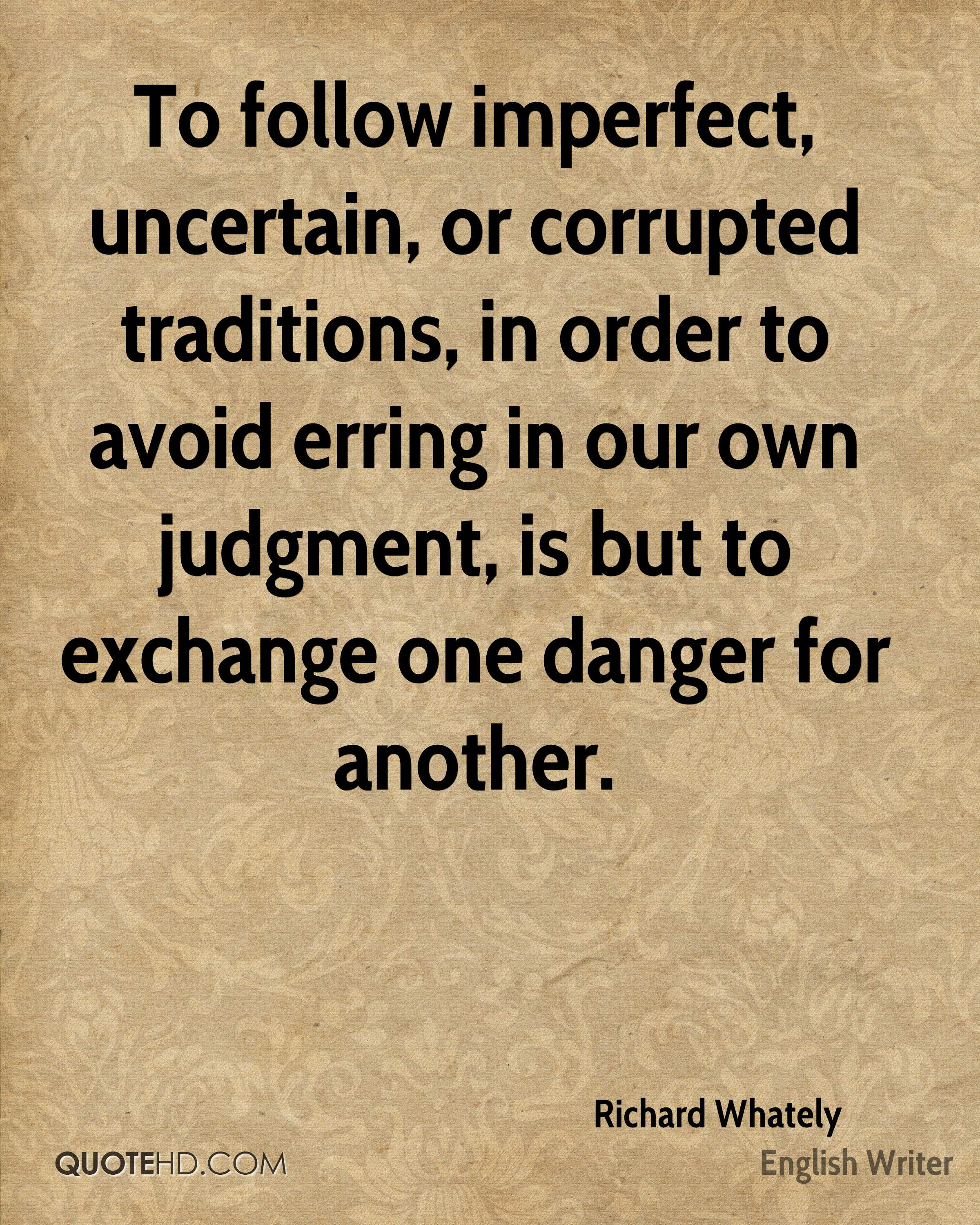 To follow imperfect, uncertain, or corrupted traditions, in order to avoid erring in our own judgment, is but to exchange one danger for another.