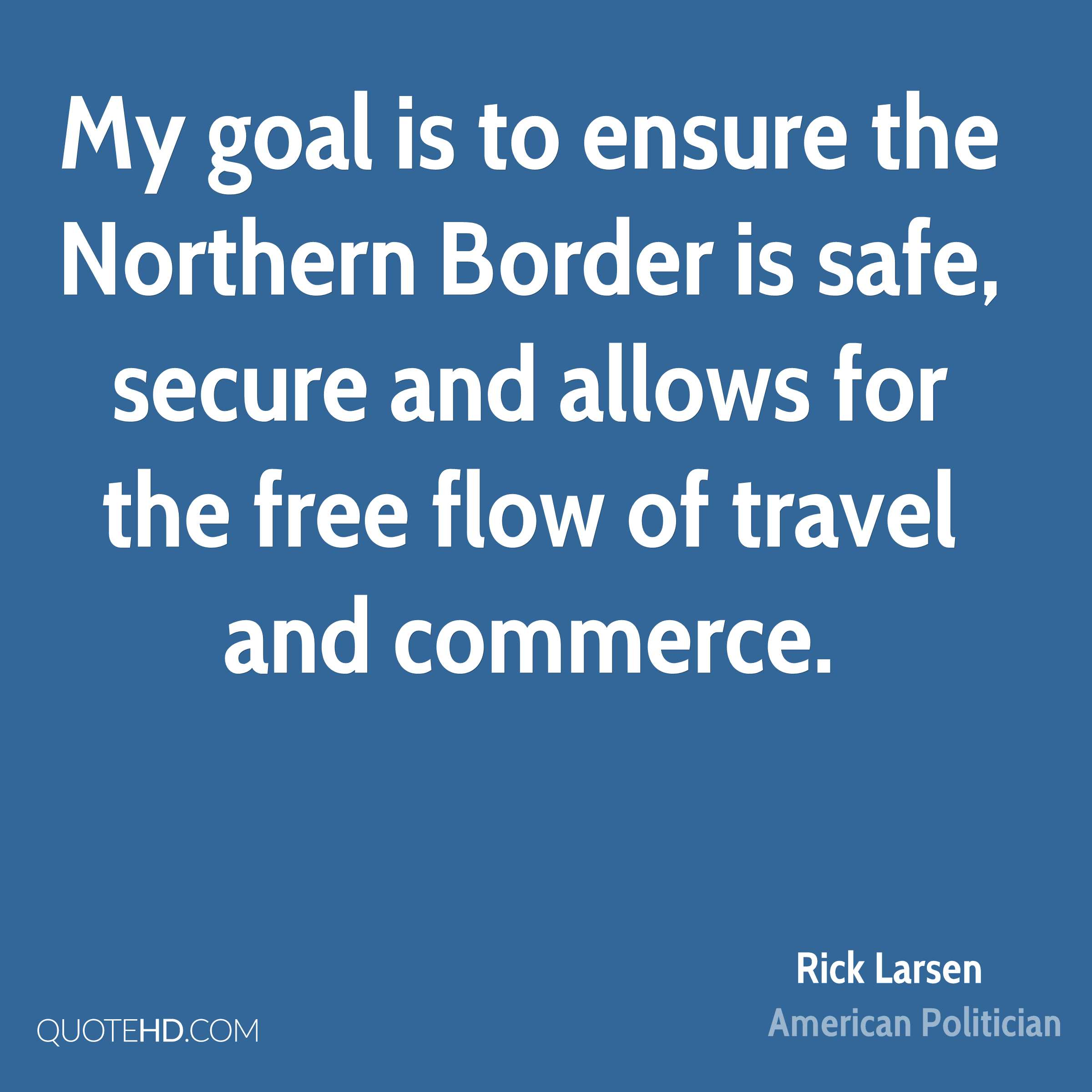 My goal is to ensure the Northern Border is safe, secure and allows for the free flow of travel and commerce.
