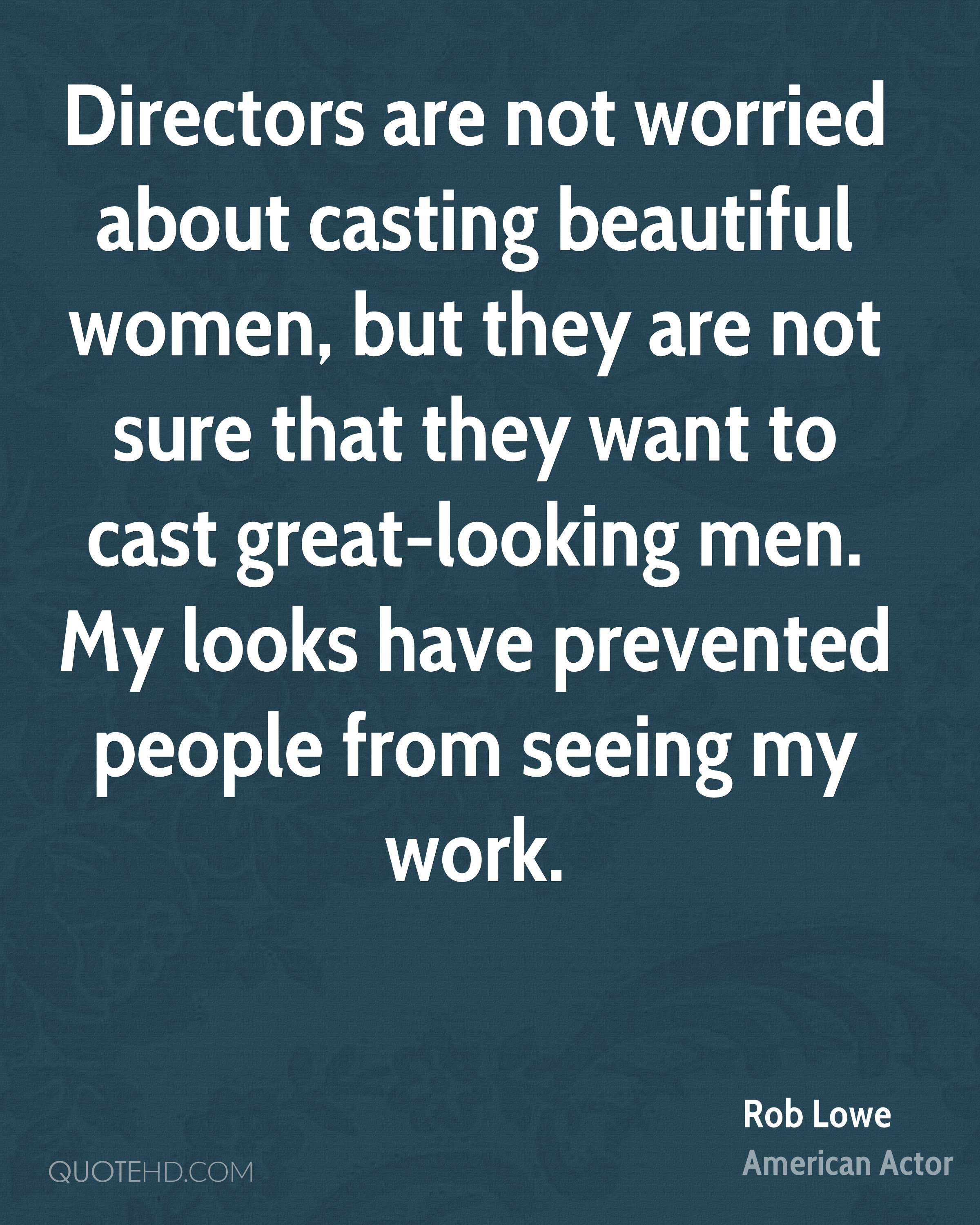 Directors are not worried about casting beautiful women, but they are not sure that they want to cast great-looking men. My looks have prevented people from seeing my work.