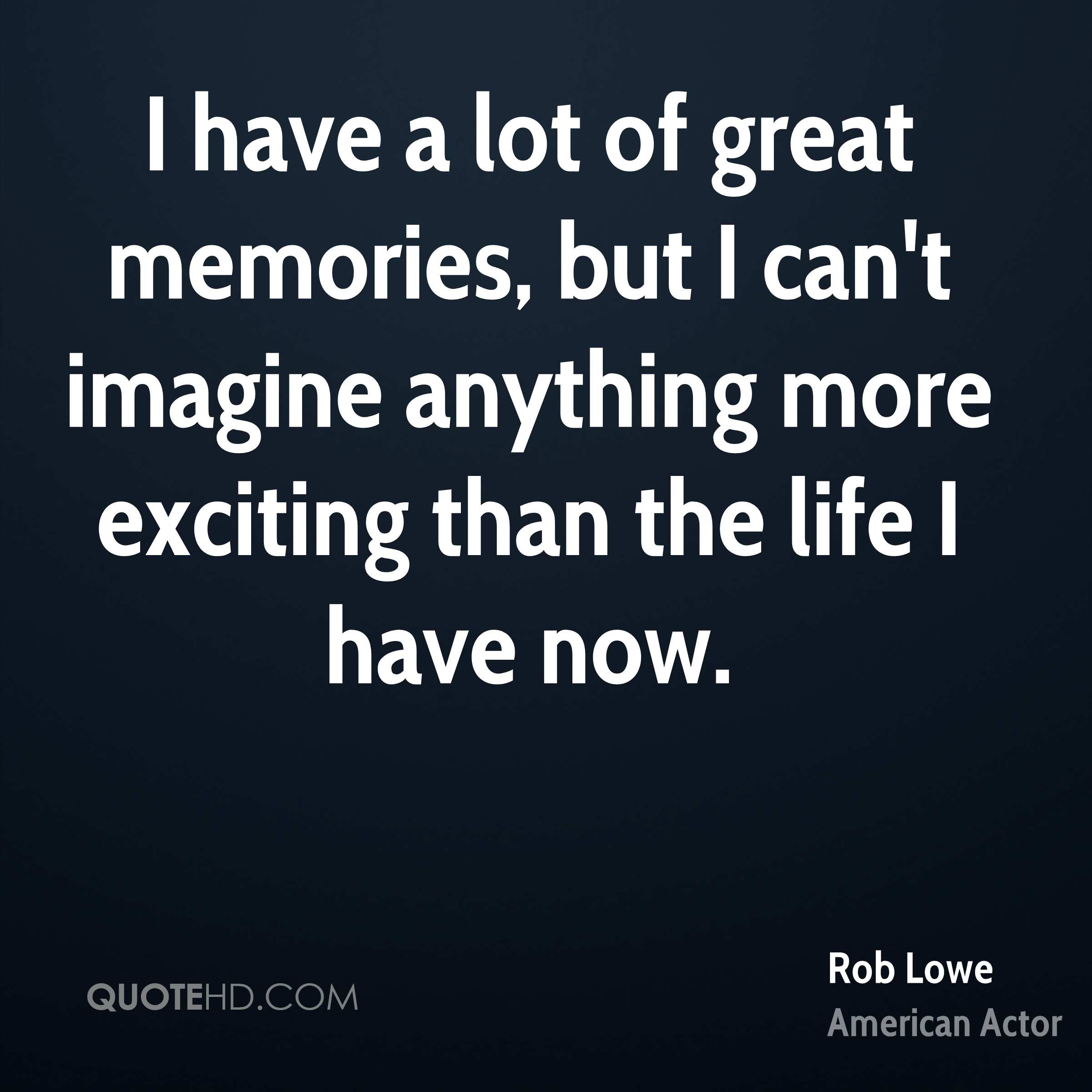 I have a lot of great memories, but I can't imagine anything more exciting than the life I have now.