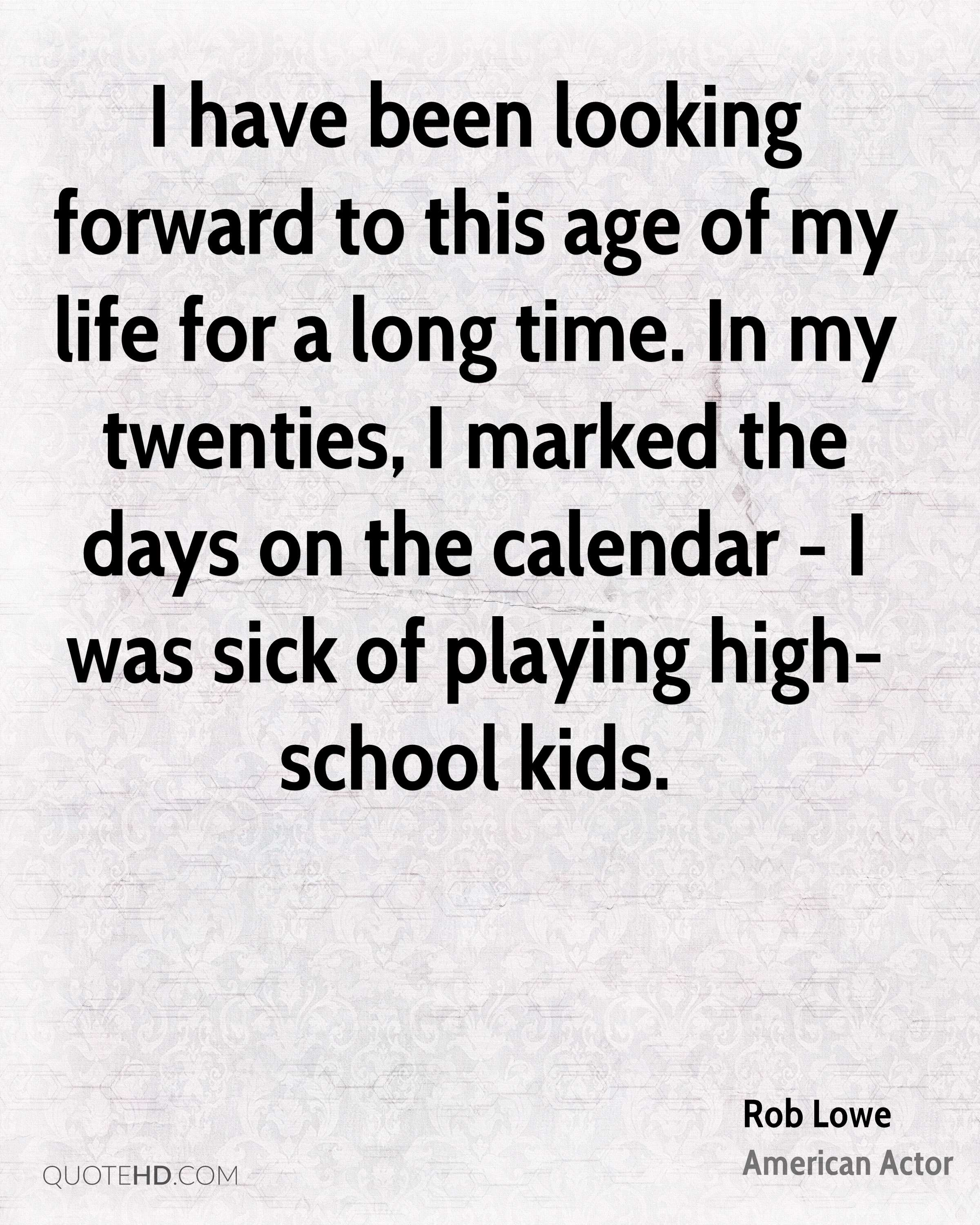 I have been looking forward to this age of my life for a long time. In my twenties, I marked the days on the calendar - I was sick of playing high-school kids.