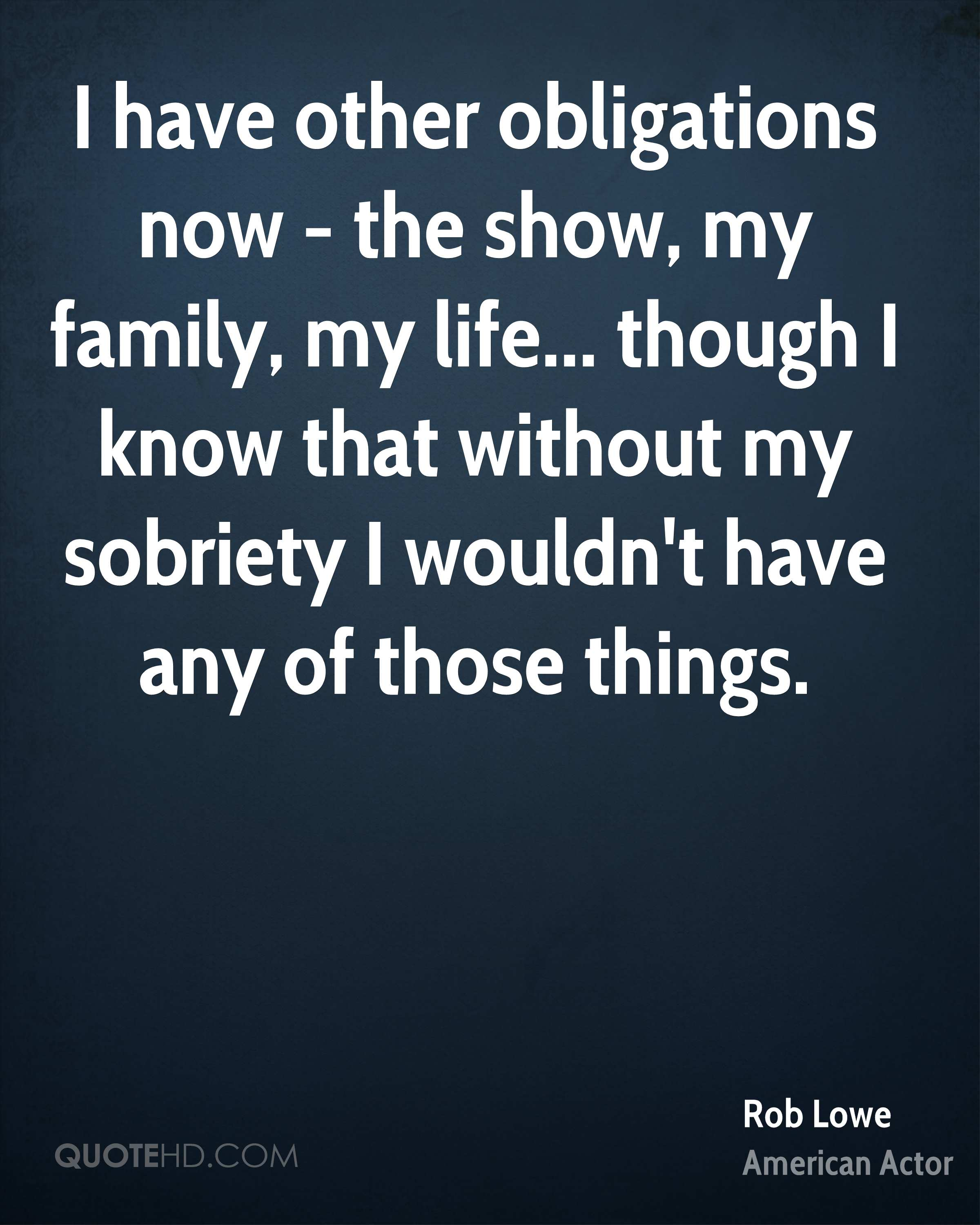 I have other obligations now - the show, my family, my life... though I know that without my sobriety I wouldn't have any of those things.