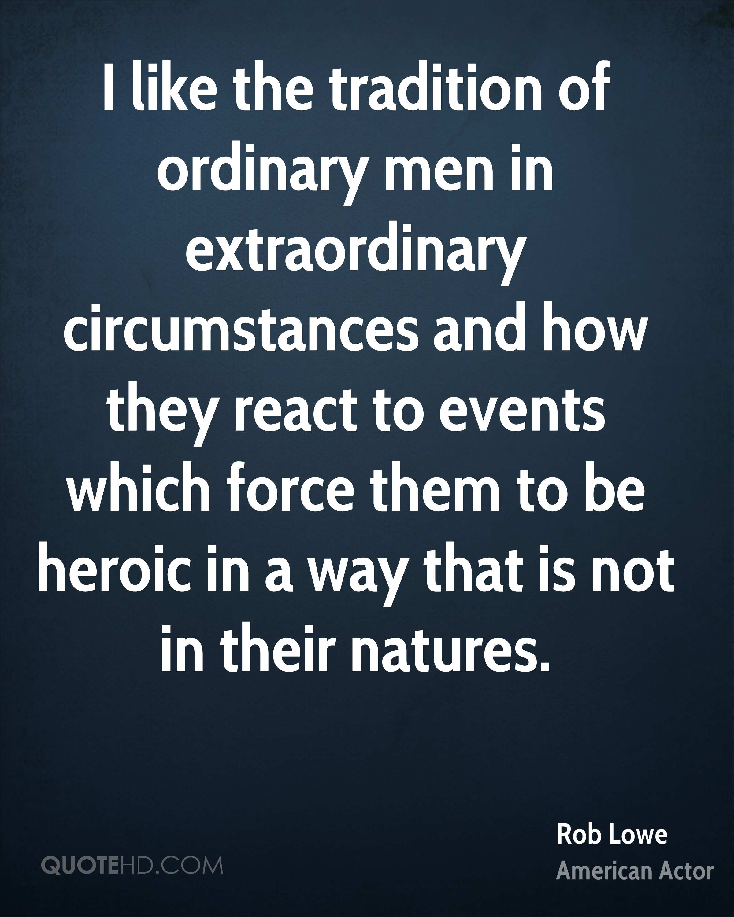 I like the tradition of ordinary men in extraordinary circumstances and how they react to events which force them to be heroic in a way that is not in their natures.