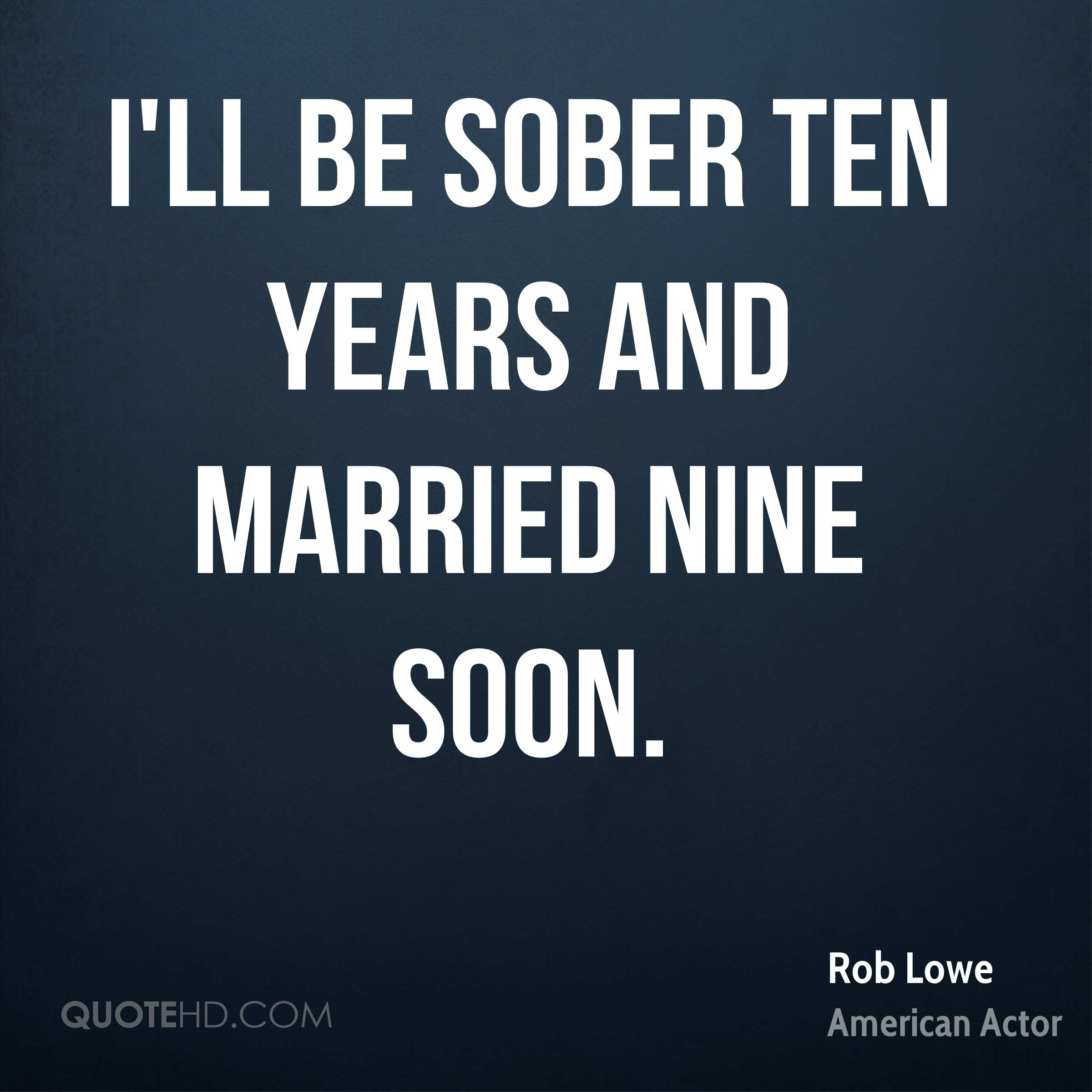 I'll be sober ten years and married nine soon.
