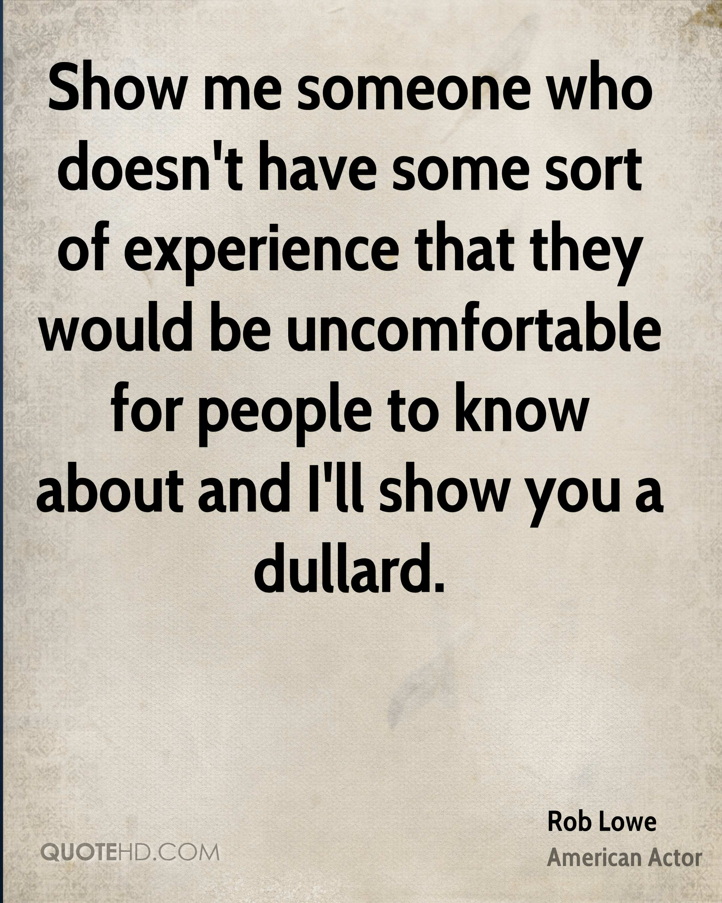 Show me someone who doesn't have some sort of experience that they would be uncomfortable for people to know about and I'll show you a dullard.