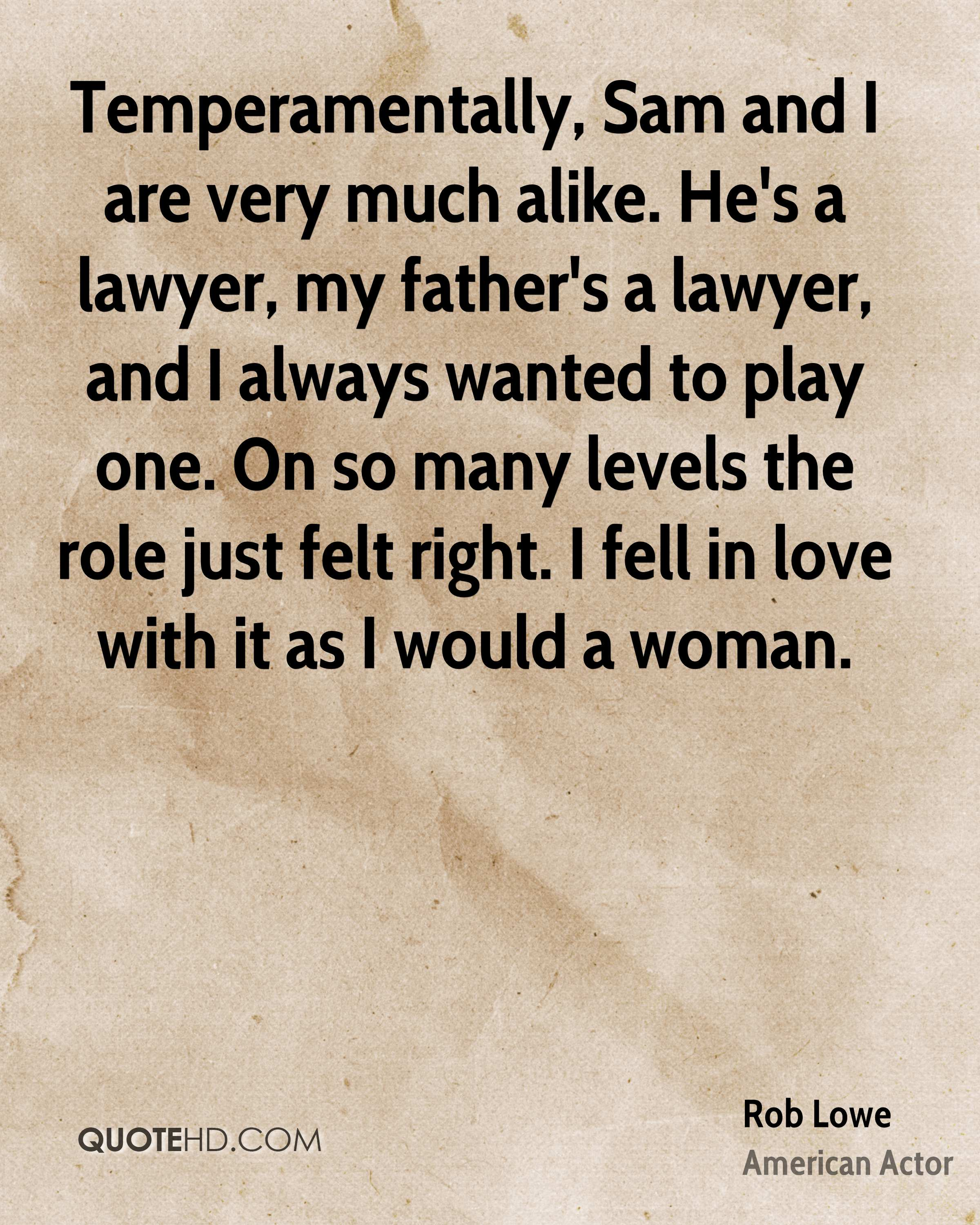 Temperamentally, Sam and I are very much alike. He's a lawyer, my father's a lawyer, and I always wanted to play one. On so many levels the role just felt right. I fell in love with it as I would a woman.