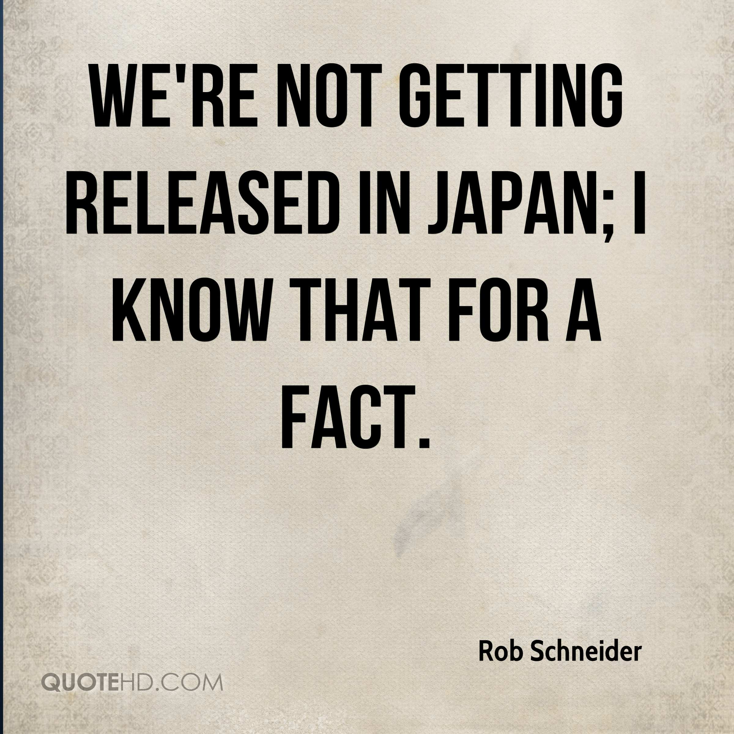 We're not getting released in Japan; I know that for a fact.