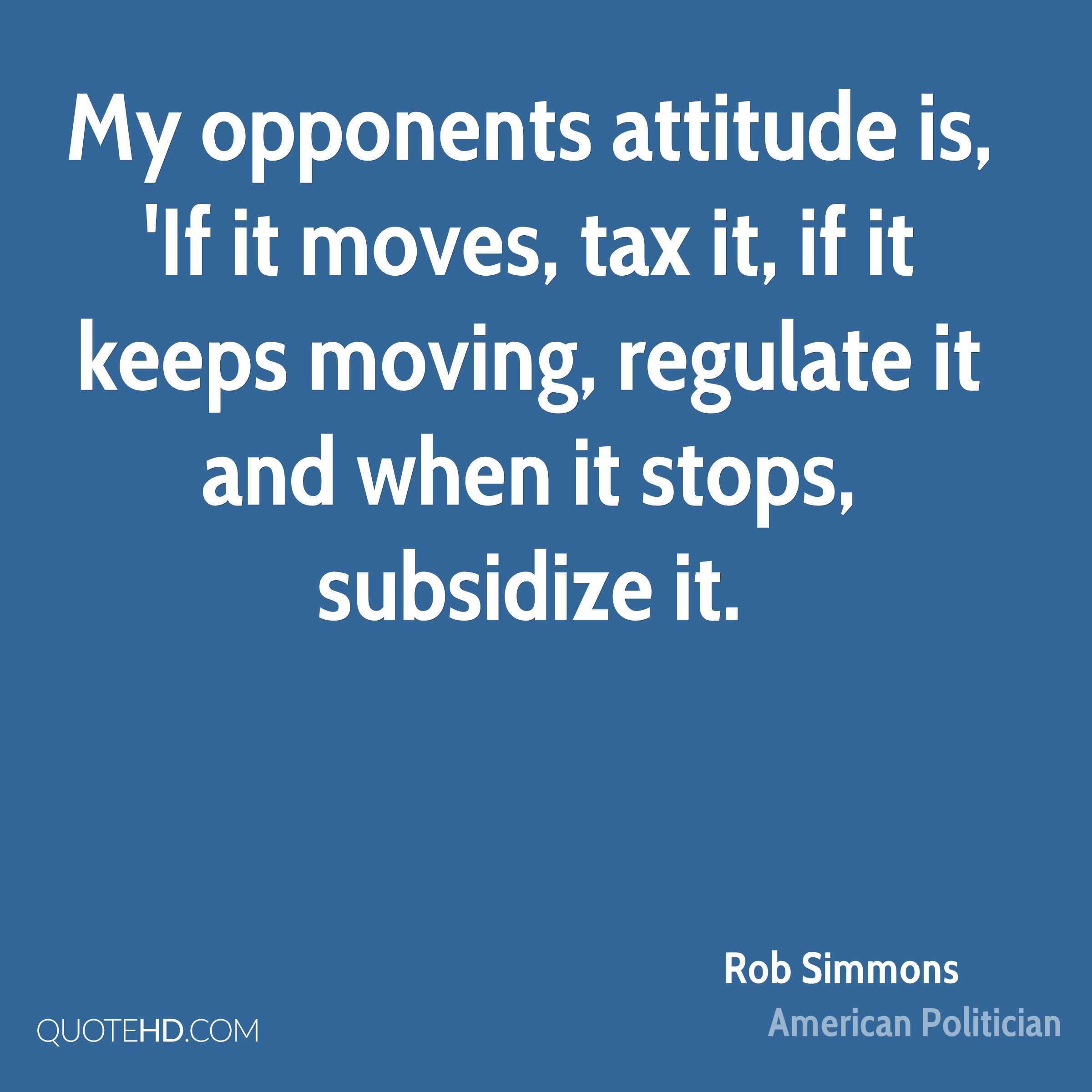 My opponents attitude is, 'If it moves, tax it, if it keeps moving, regulate it and when it stops, subsidize it.