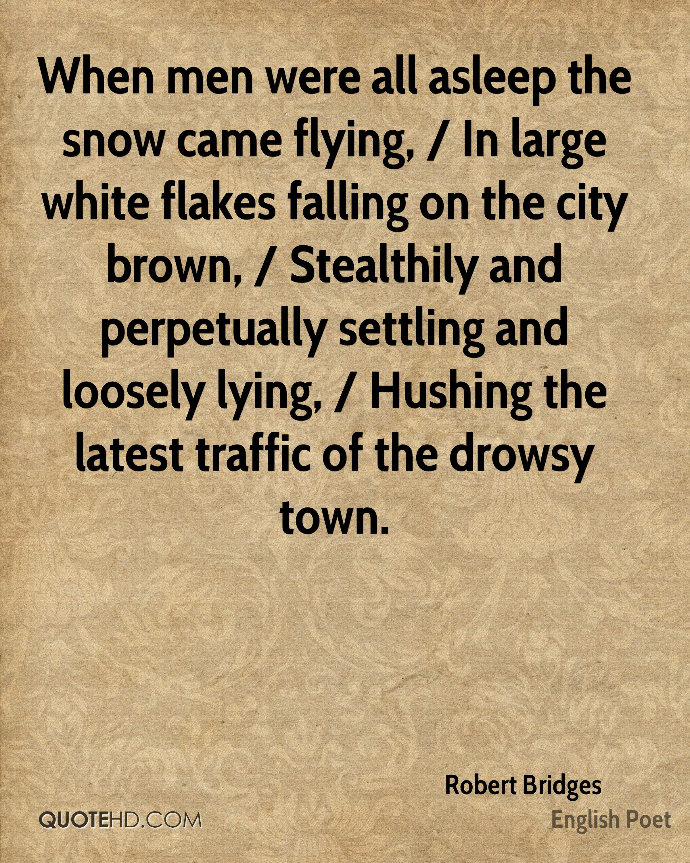 When men were all asleep the snow came flying, / In large white flakes falling on the city brown, / Stealthily and perpetually settling and loosely lying, / Hushing the latest traffic of the drowsy town.