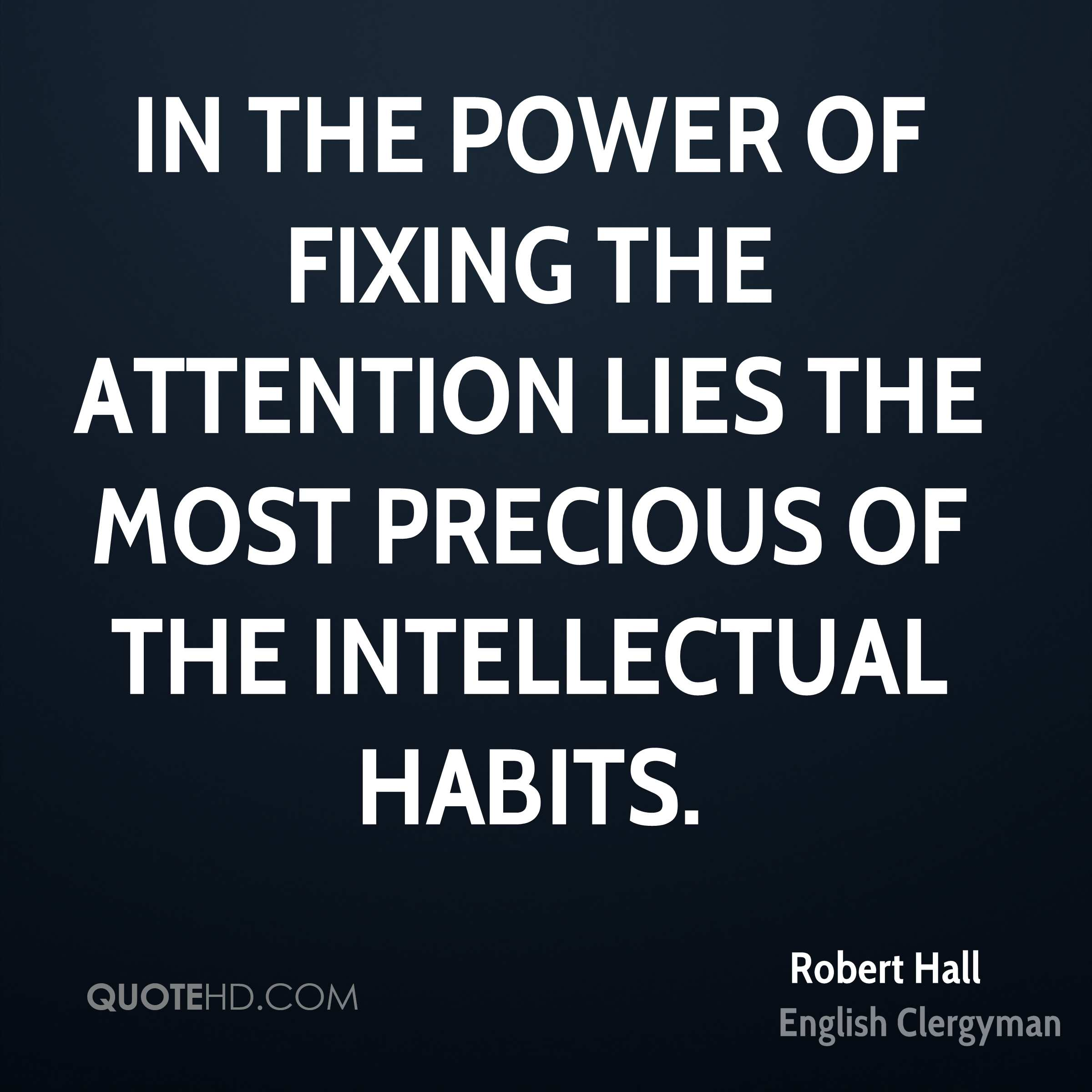 In the power of fixing the attention lies the most precious of the intellectual habits.