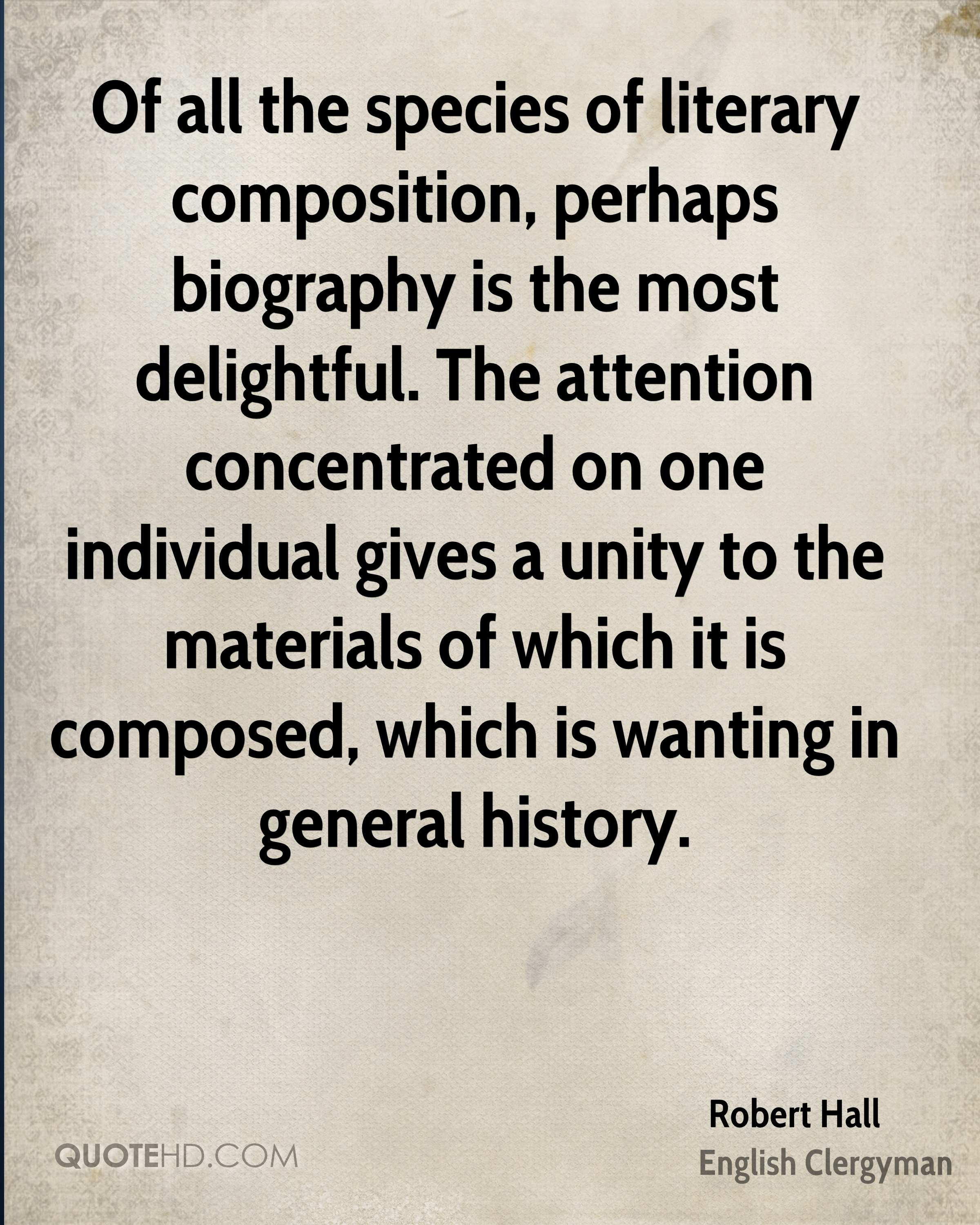 Of all the species of literary composition, perhaps biography is the most delightful. The attention concentrated on one individual gives a unity to the materials of which it is composed, which is wanting in general history.