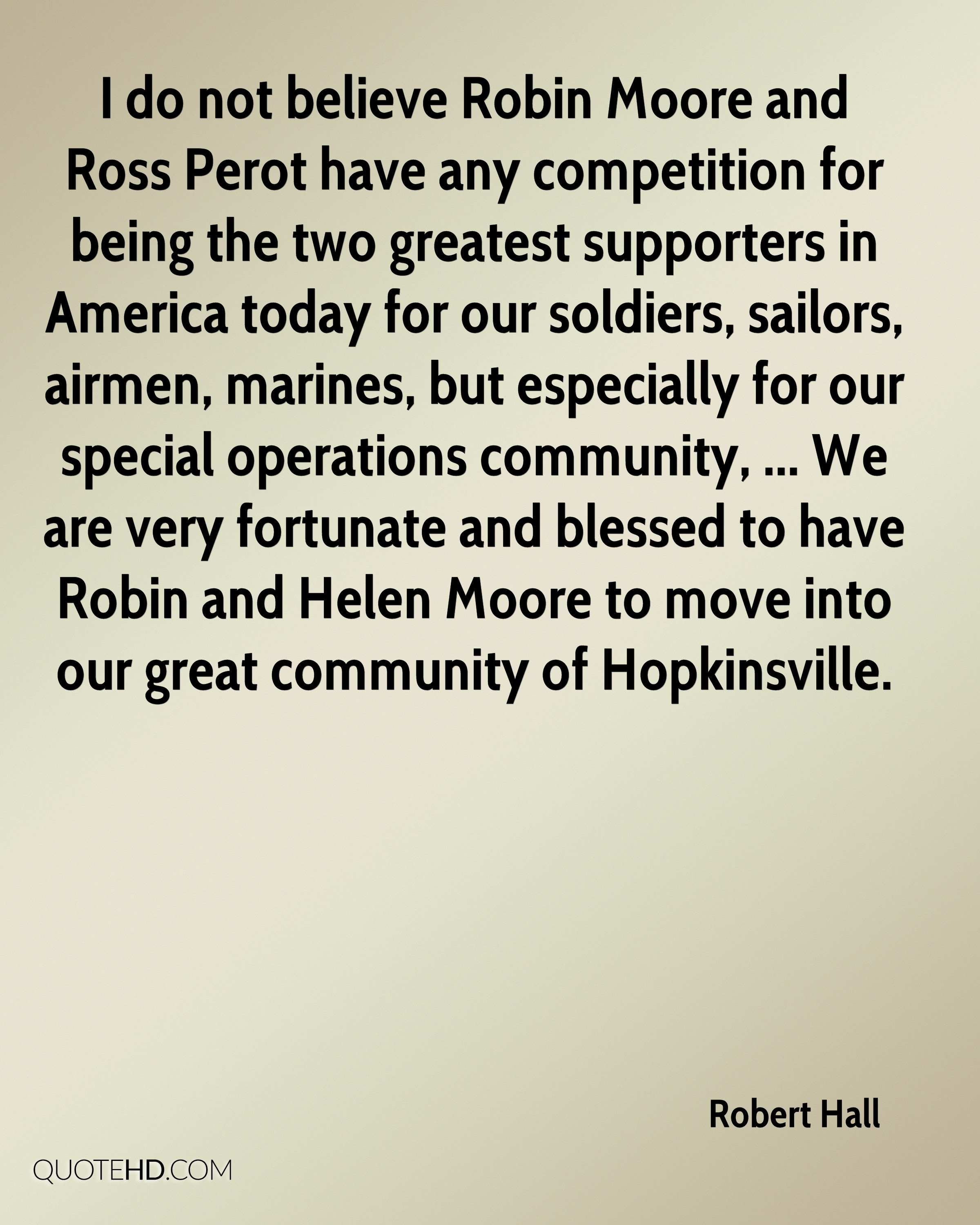 I do not believe Robin Moore and Ross Perot have any competition for being the two greatest supporters in America today for our soldiers, sailors, airmen, marines, but especially for our special operations community, ... We are very fortunate and blessed to have Robin and Helen Moore to move into our great community of Hopkinsville.
