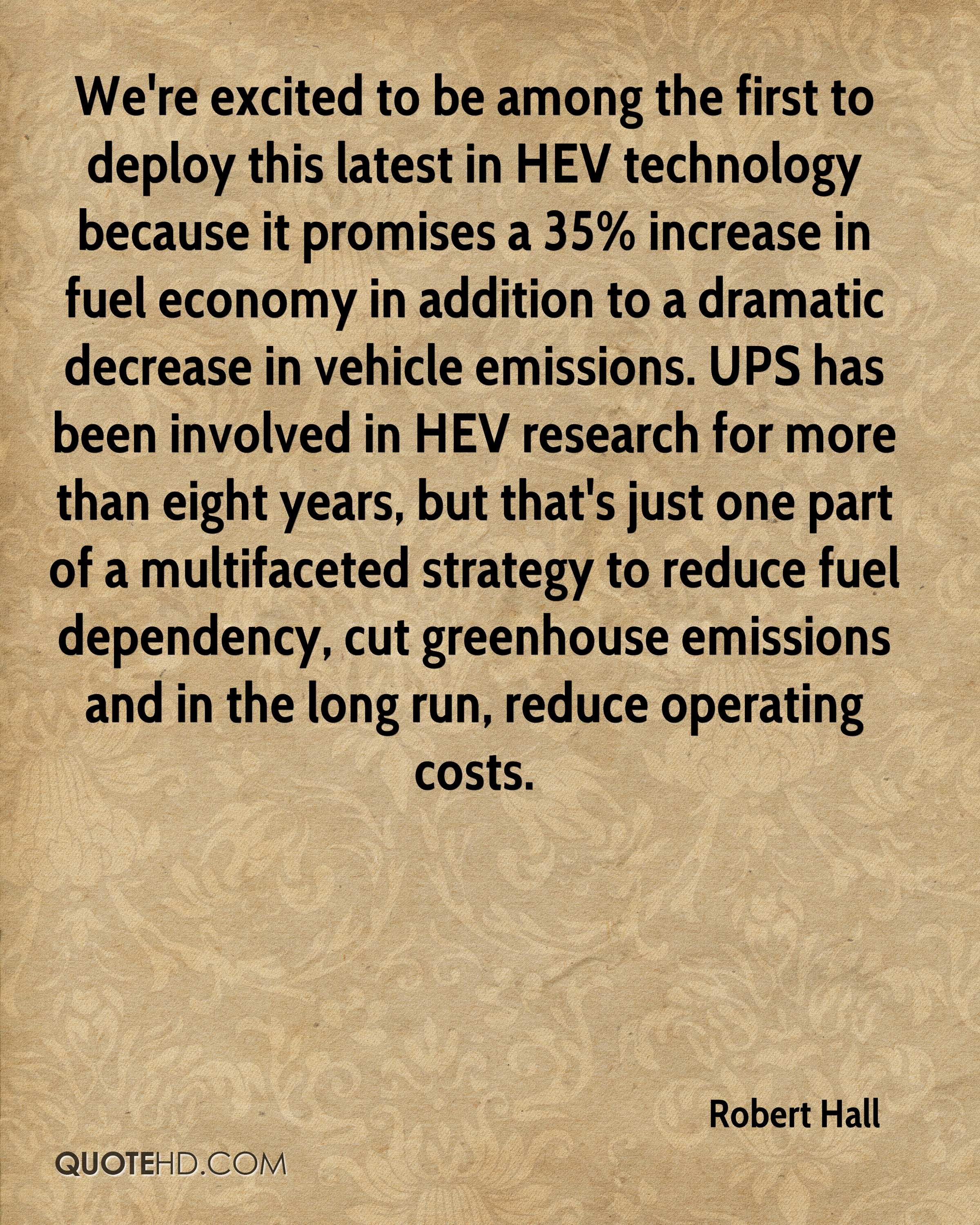 We're excited to be among the first to deploy this latest in HEV technology because it promises a 35% increase in fuel economy in addition to a dramatic decrease in vehicle emissions. UPS has been involved in HEV research for more than eight years, but that's just one part of a multifaceted strategy to reduce fuel dependency, cut greenhouse emissions and in the long run, reduce operating costs.