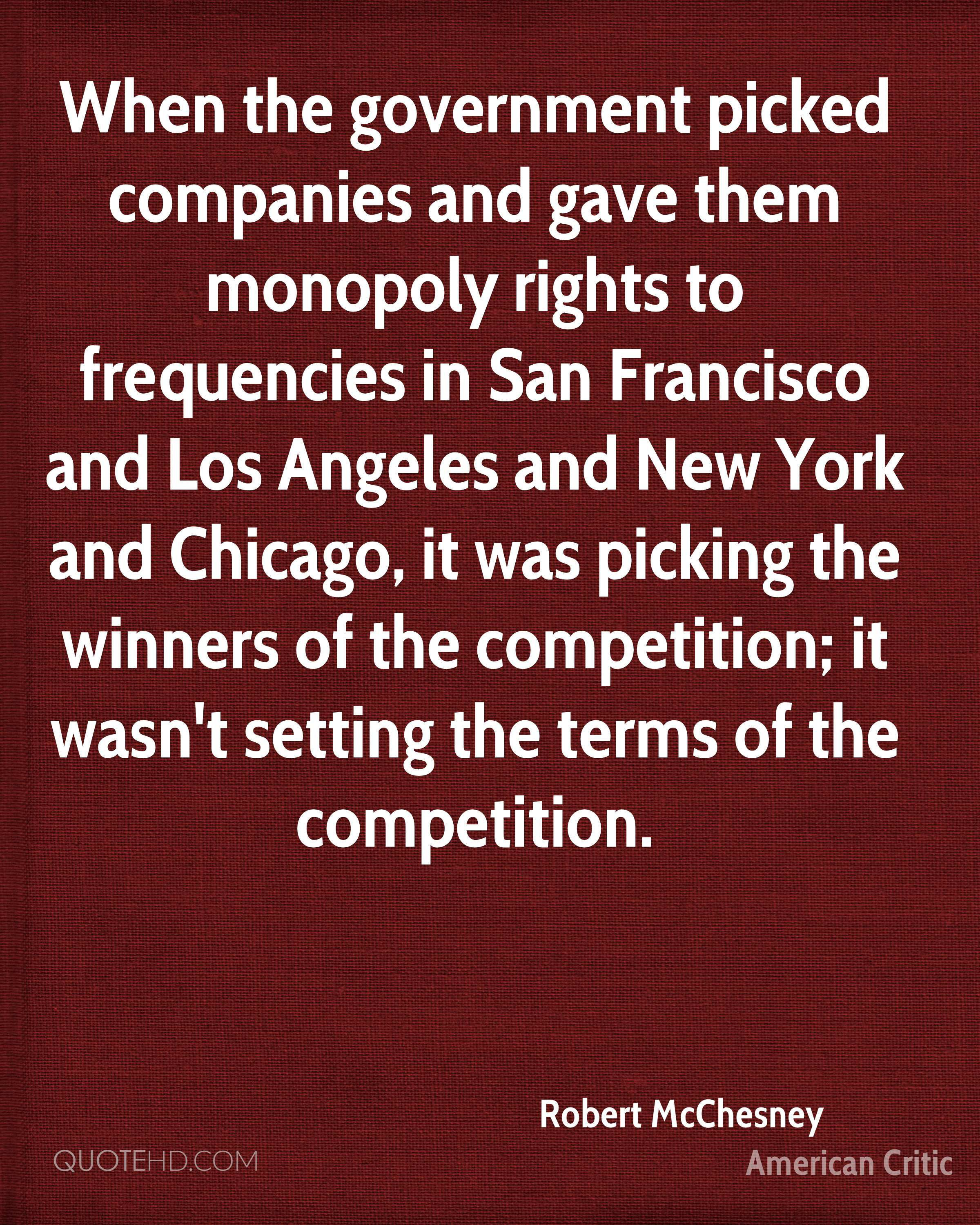 When the government picked companies and gave them monopoly rights to frequencies in San Francisco and Los Angeles and New York and Chicago, it was picking the winners of the competition; it wasn't setting the terms of the competition.