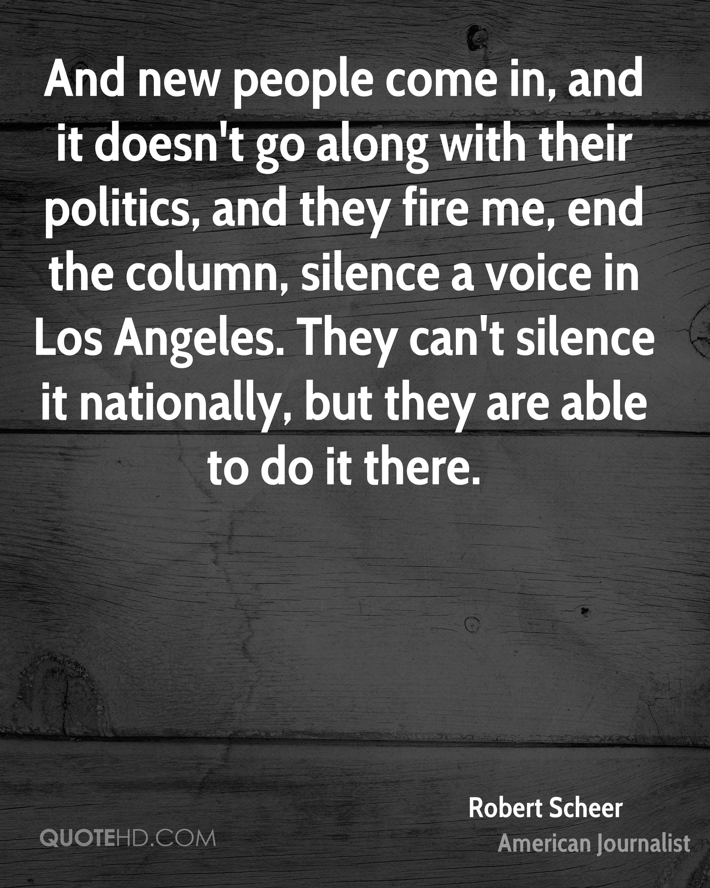 And new people come in, and it doesn't go along with their politics, and they fire me, end the column, silence a voice in Los Angeles. They can't silence it nationally, but they are able to do it there.