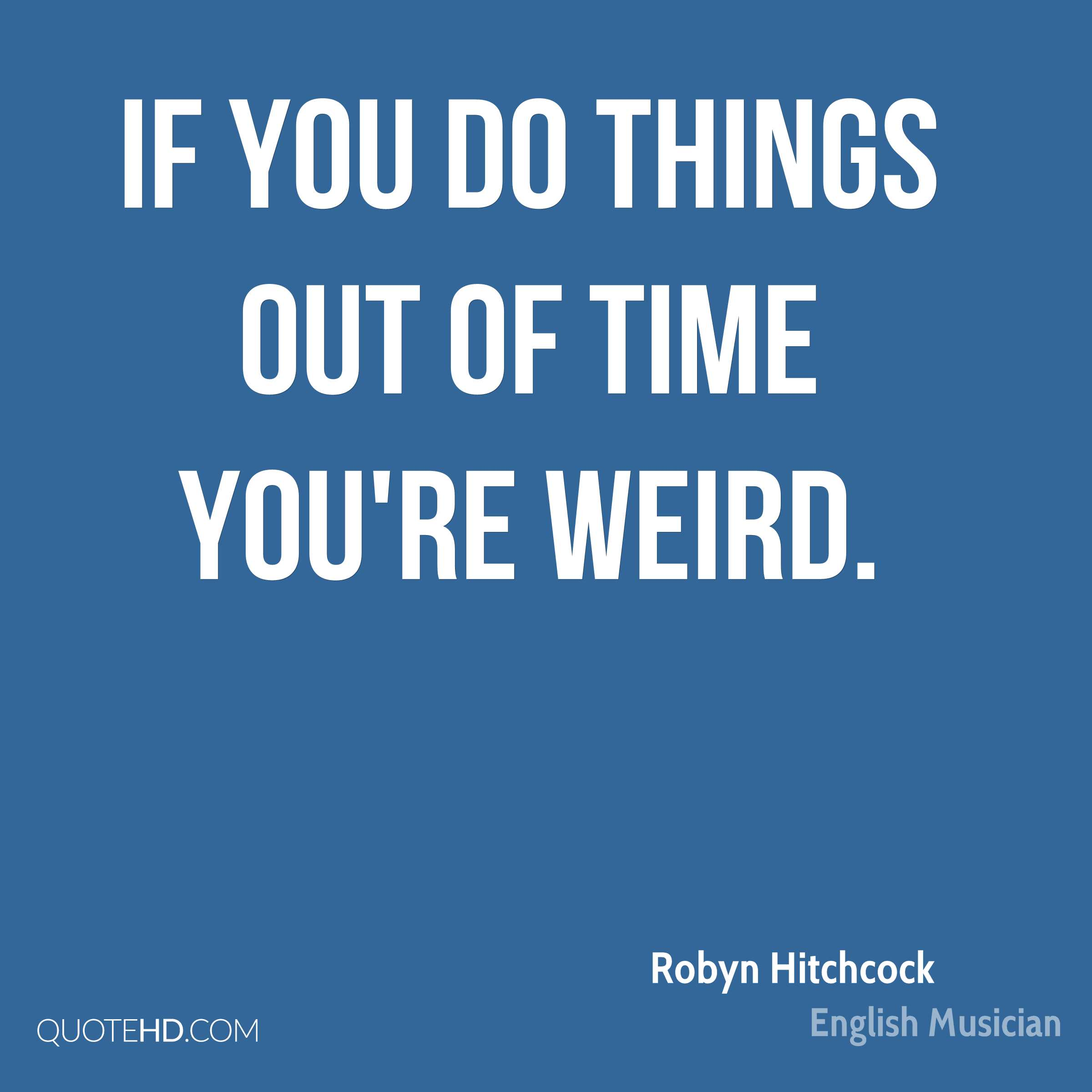 If you do things out of time you're weird.