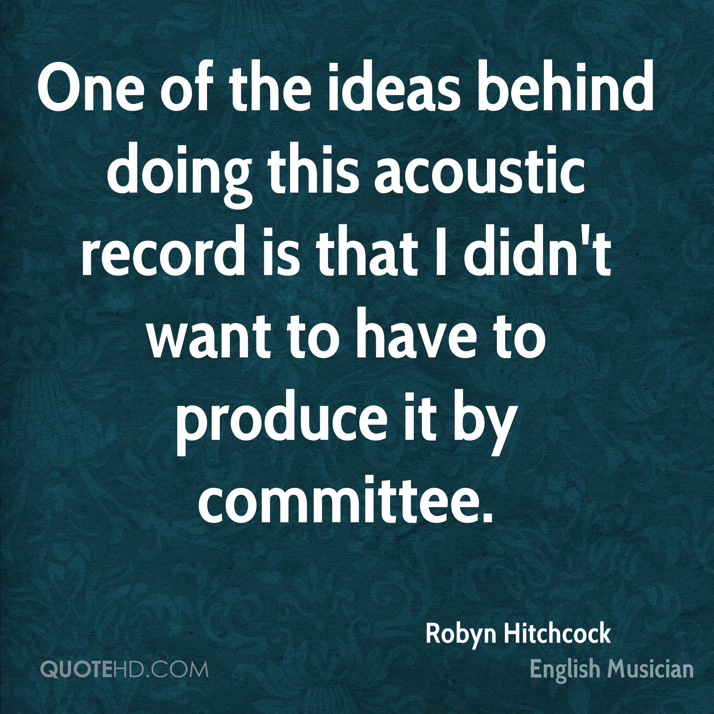 One of the ideas behind doing this acoustic record is that I didn't want to have to produce it by committee.