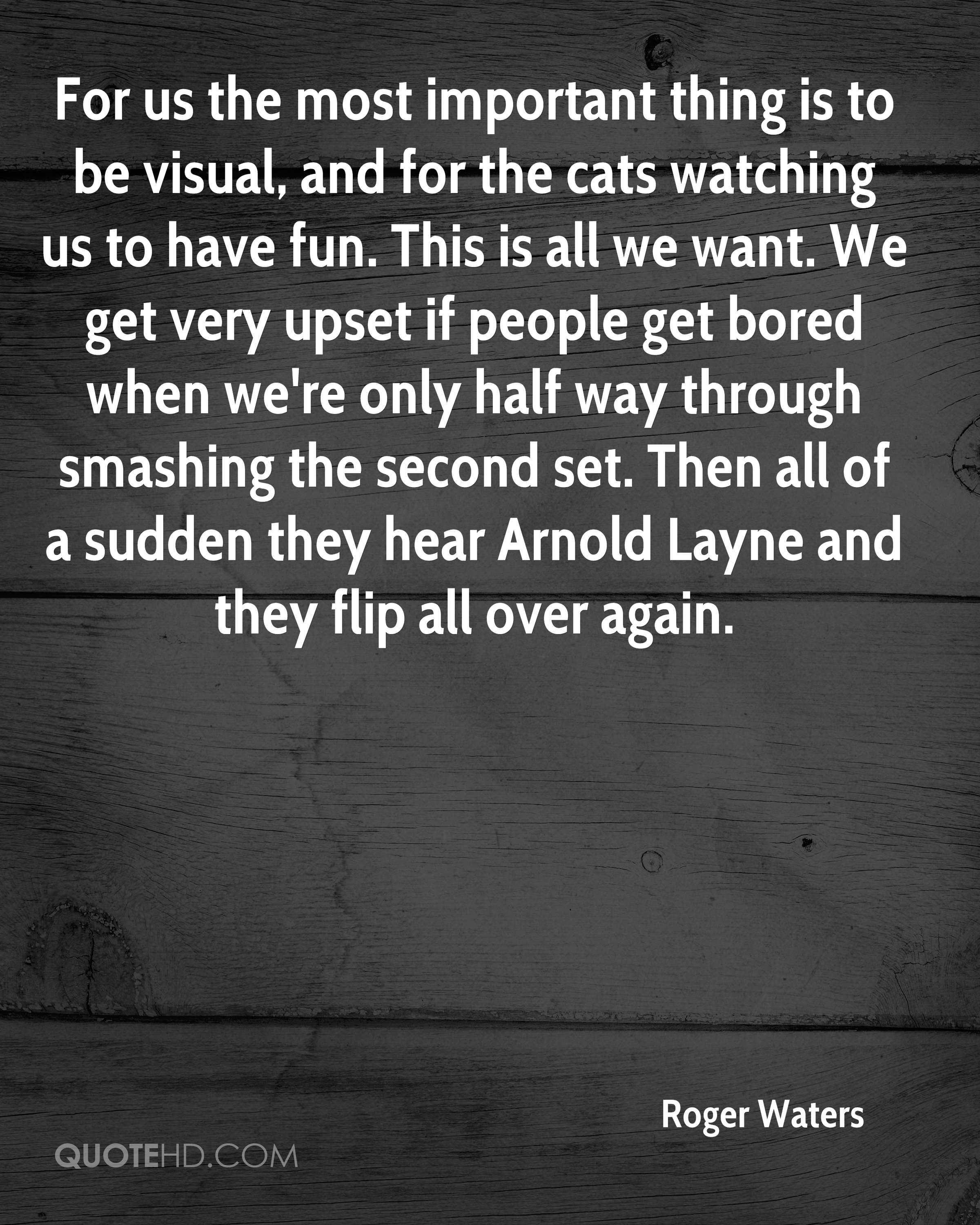 For us the most important thing is to be visual, and for the cats watching us to have fun. This is all we want. We get very upset if people get bored when we're only half way through smashing the second set. Then all of a sudden they hear Arnold Layne and they flip all over again.