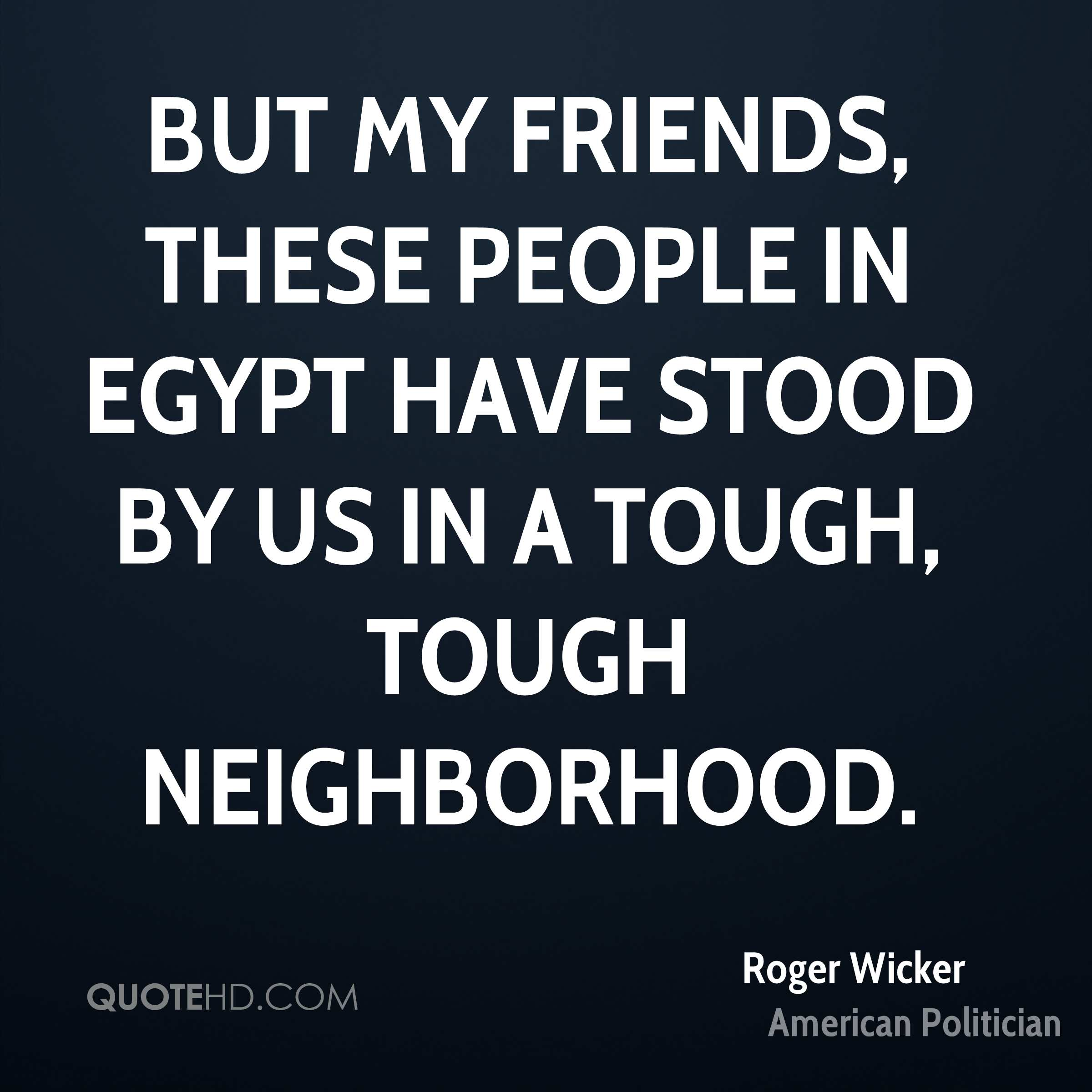 But my friends, these people in Egypt have stood by us in a tough, tough neighborhood.
