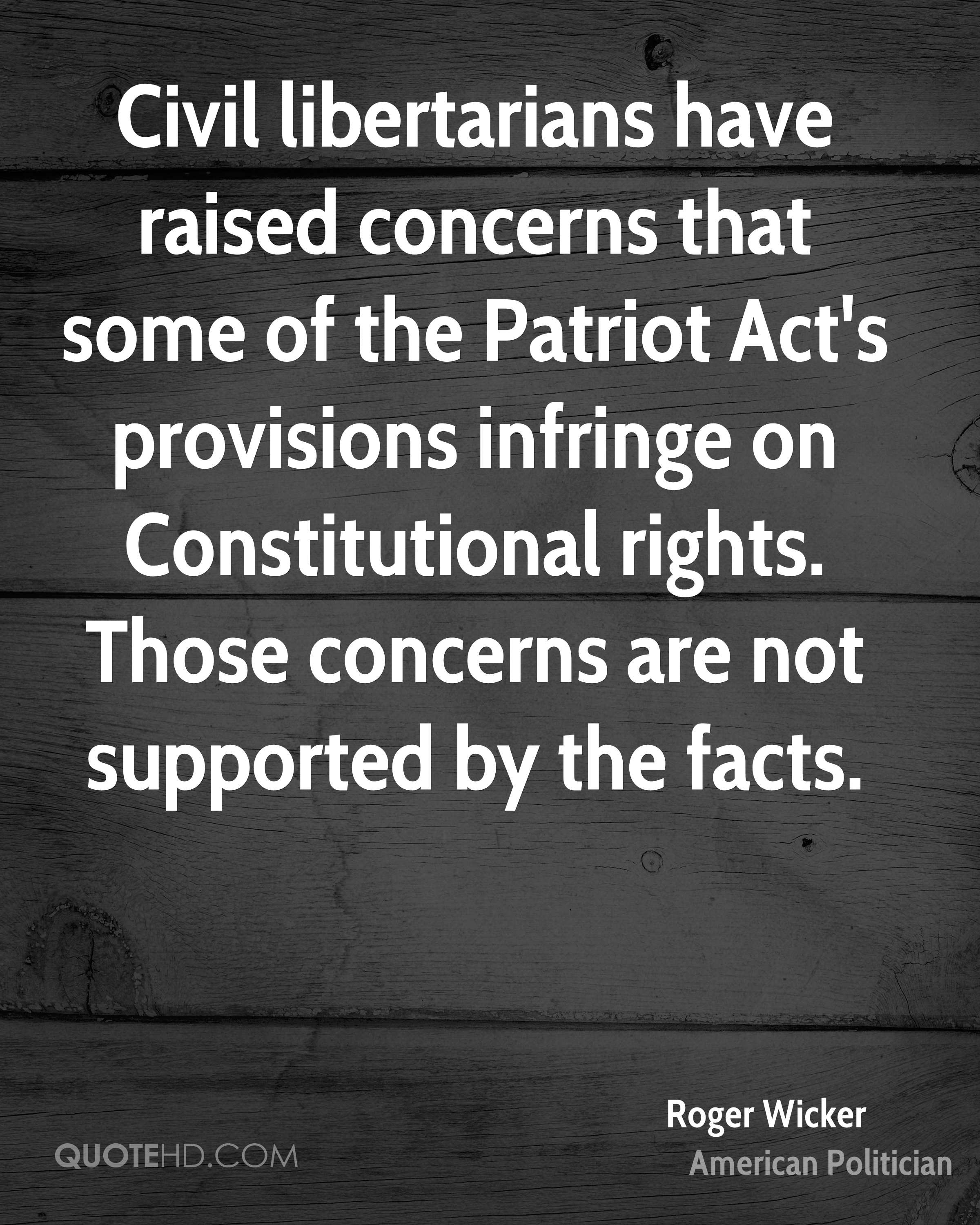 Civil libertarians have raised concerns that some of the Patriot Act's provisions infringe on Constitutional rights. Those concerns are not supported by the facts.