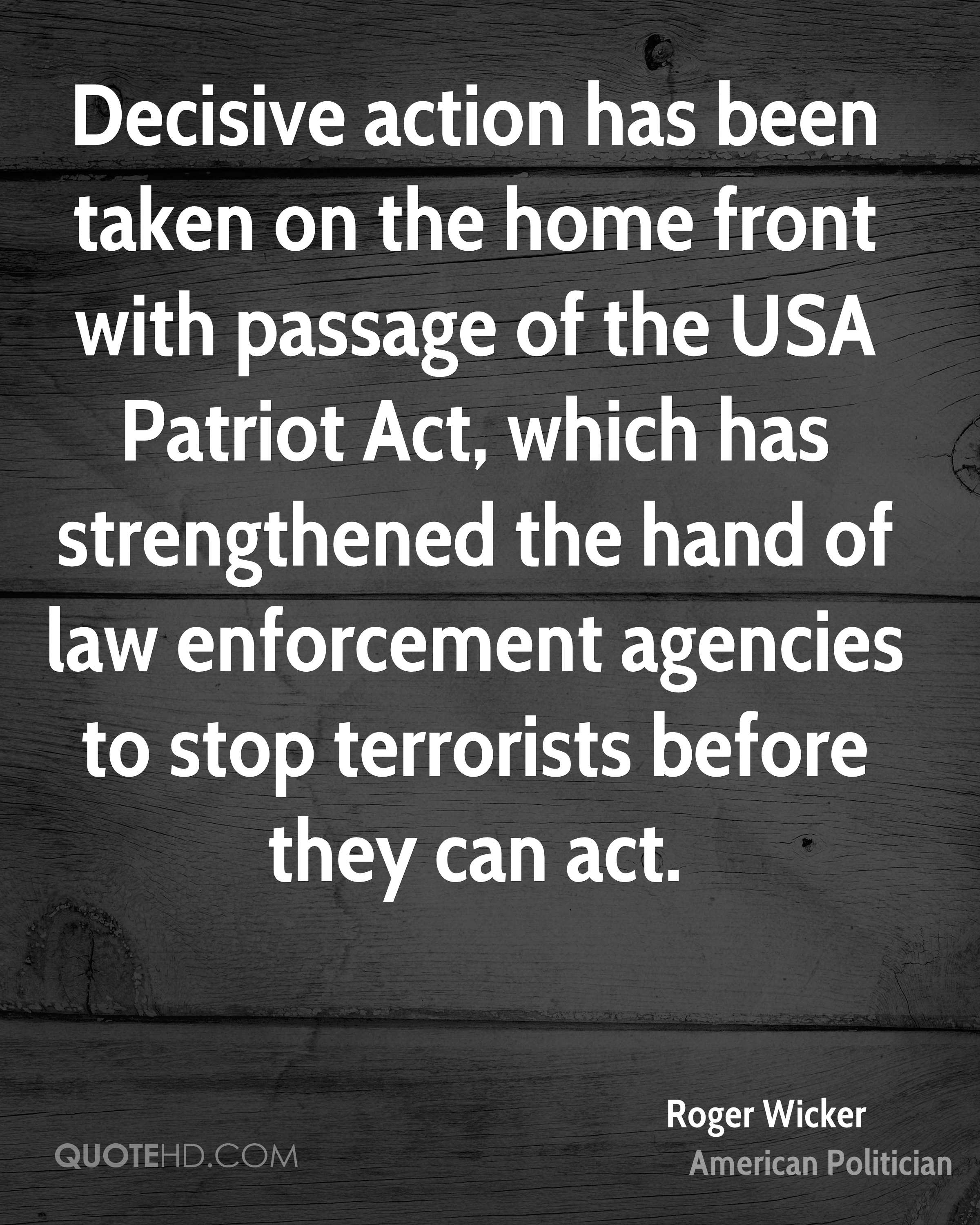 Decisive action has been taken on the home front with passage of the USA Patriot Act, which has strengthened the hand of law enforcement agencies to stop terrorists before they can act.
