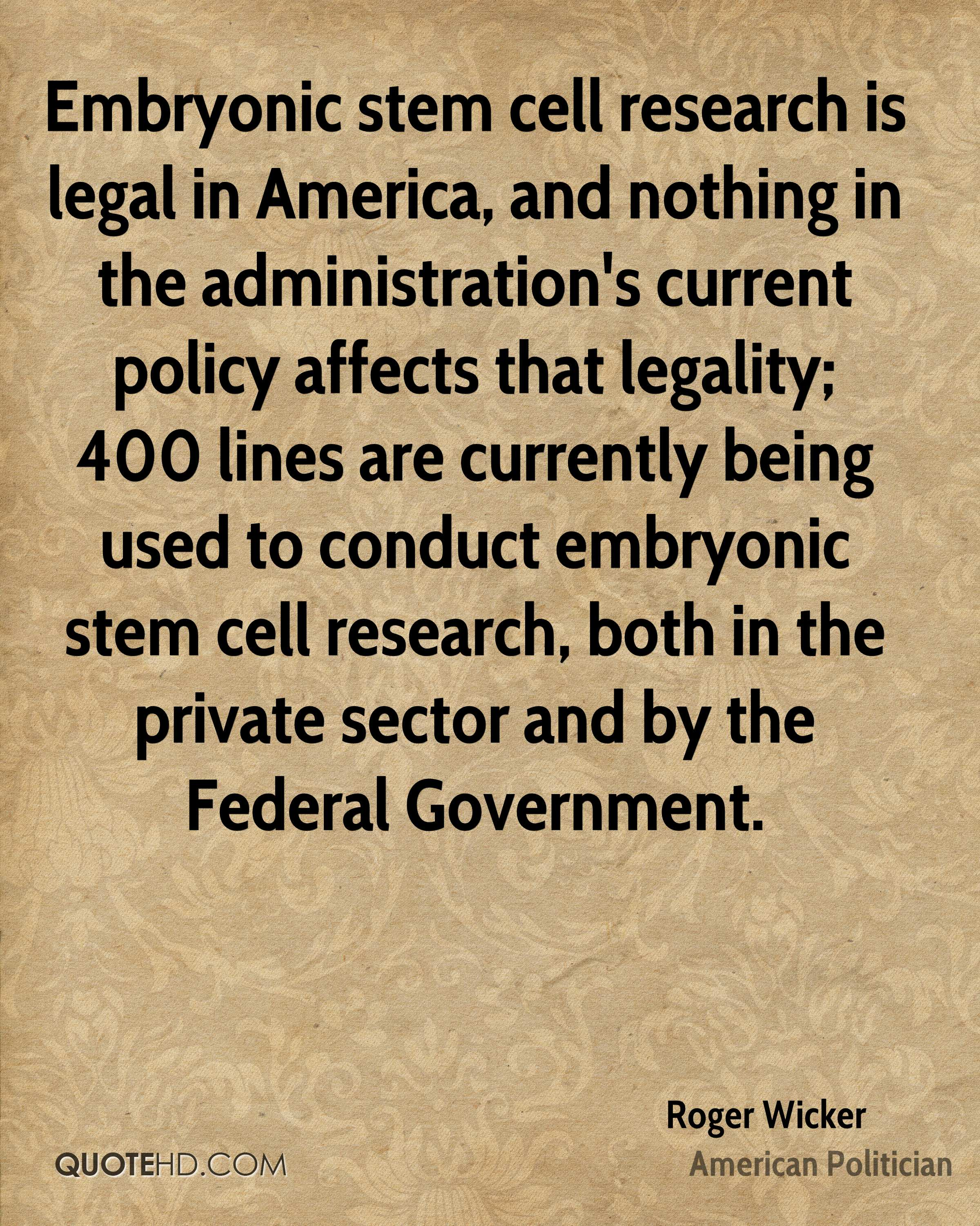 Embryonic stem cell research is legal in America, and nothing in the administration's current policy affects that legality; 400 lines are currently being used to conduct embryonic stem cell research, both in the private sector and by the Federal Government.