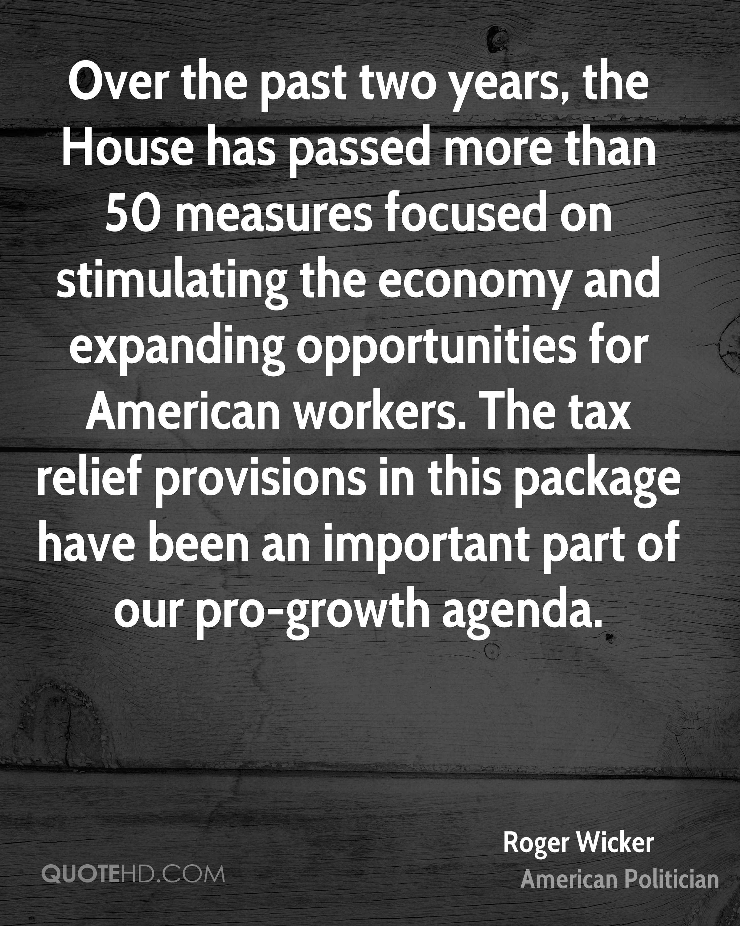 Over the past two years, the House has passed more than 50 measures focused on stimulating the economy and expanding opportunities for American workers. The tax relief provisions in this package have been an important part of our pro-growth agenda.