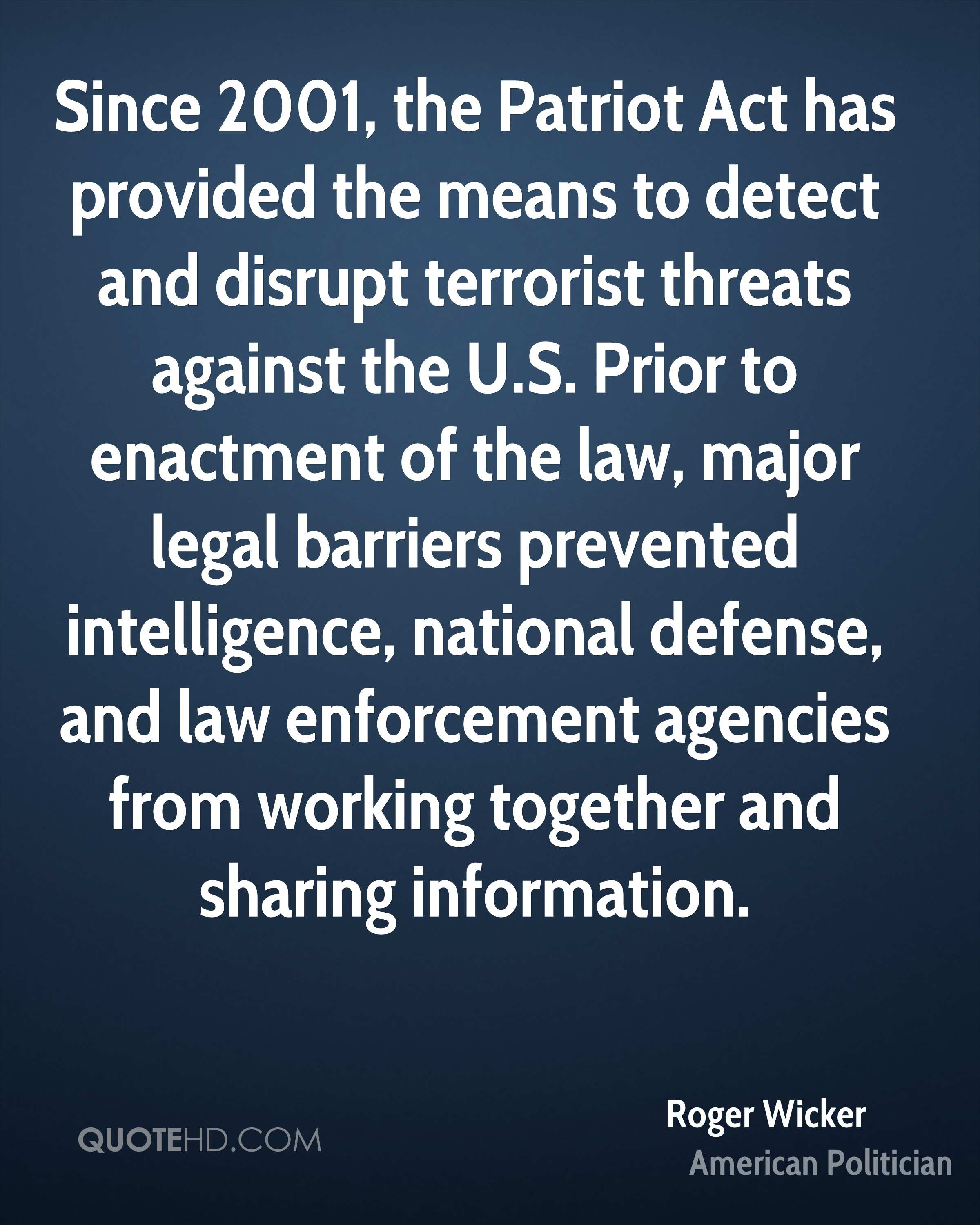 Since 2001, the Patriot Act has provided the means to detect and disrupt terrorist threats against the U.S. Prior to enactment of the law, major legal barriers prevented intelligence, national defense, and law enforcement agencies from working together and sharing information.