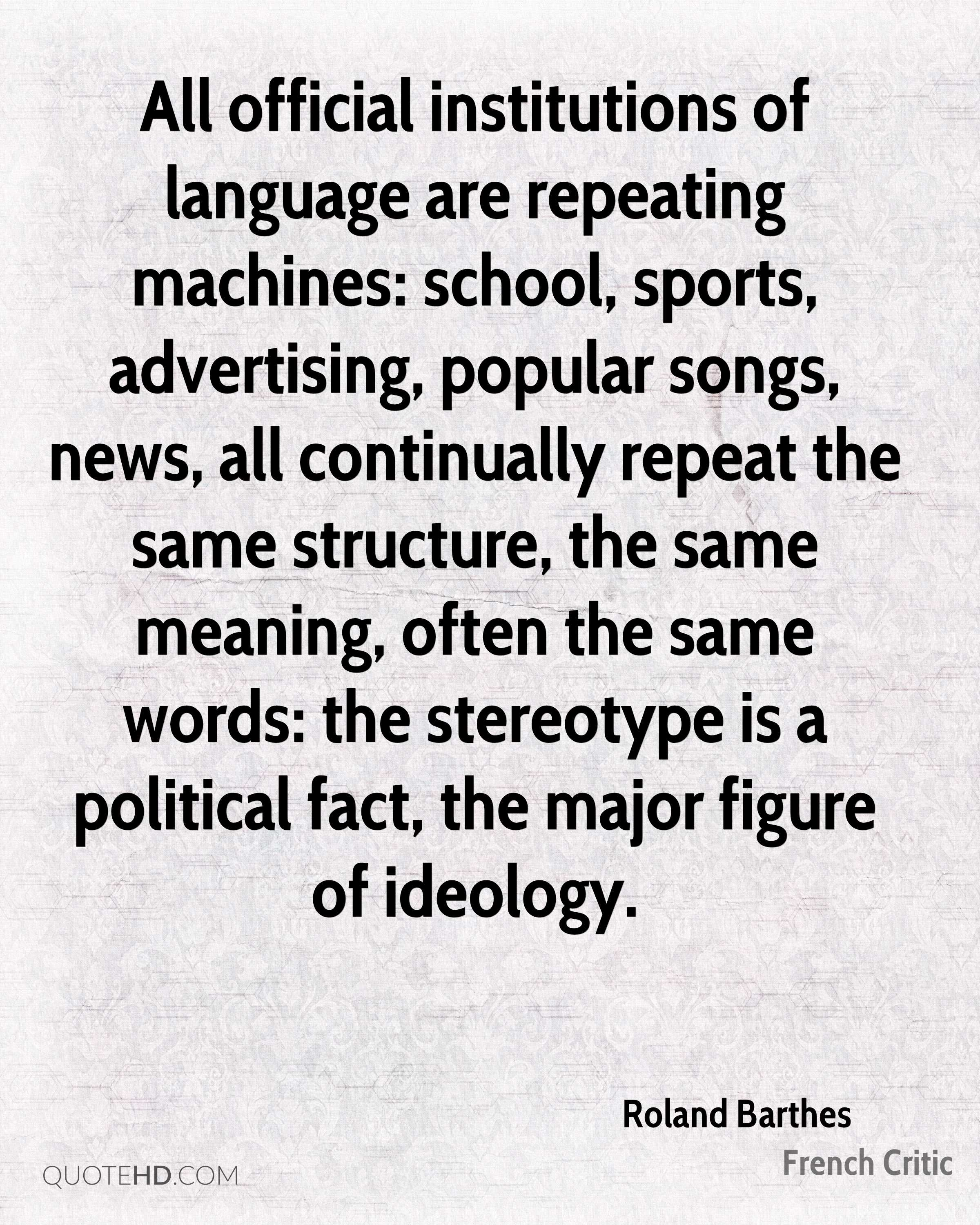 All official institutions of language are repeating machines: school, sports, advertising, popular songs, news, all continually repeat the same structure, the same meaning, often the same words: the stereotype is a political fact, the major figure of ideology.