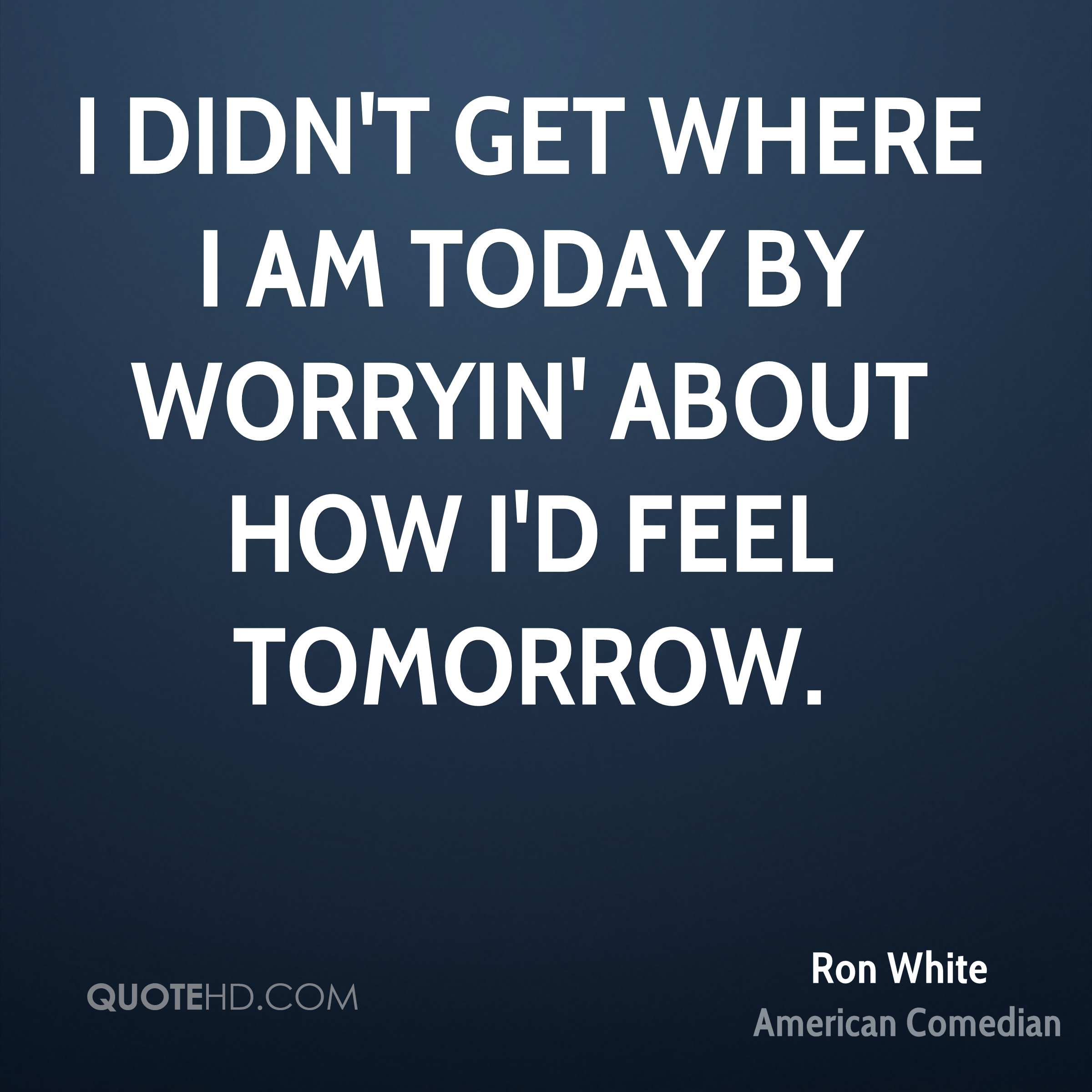I didn't get where I am today by worryin' about how I'd feel tomorrow.