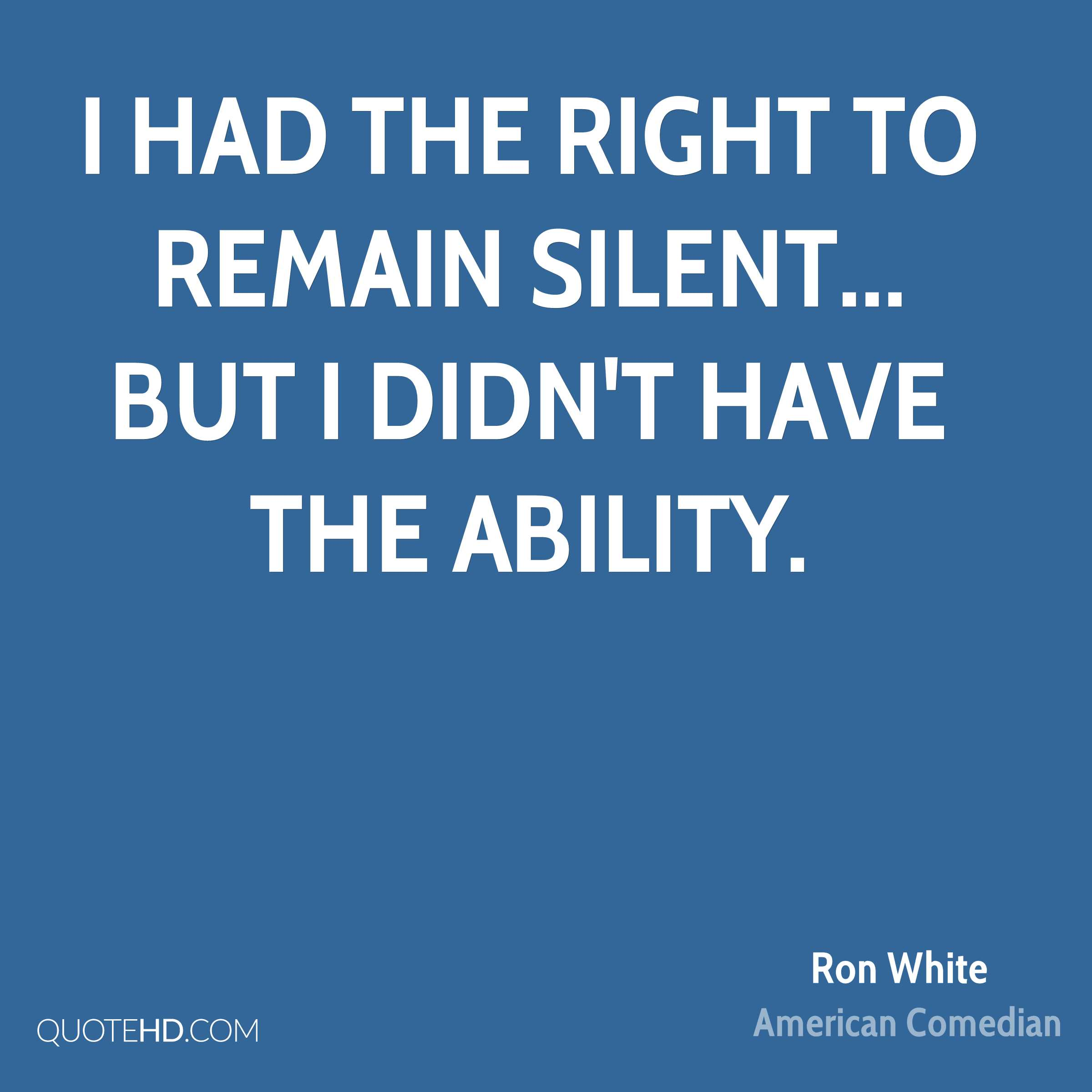 I had the right to remain silent... but I didn't have the ability.