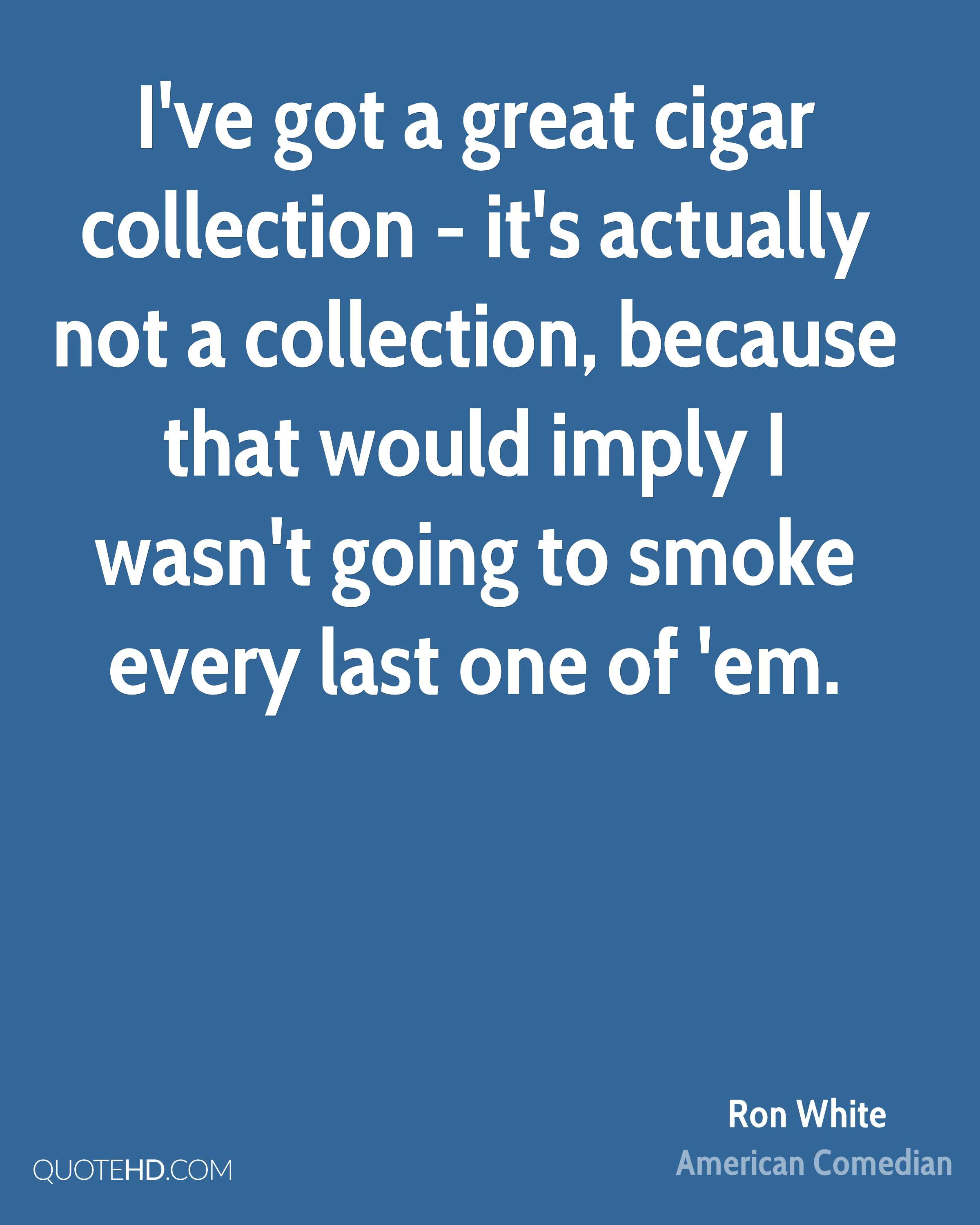 I've got a great cigar collection - it's actually not a collection, because that would imply I wasn't going to smoke every last one of 'em.
