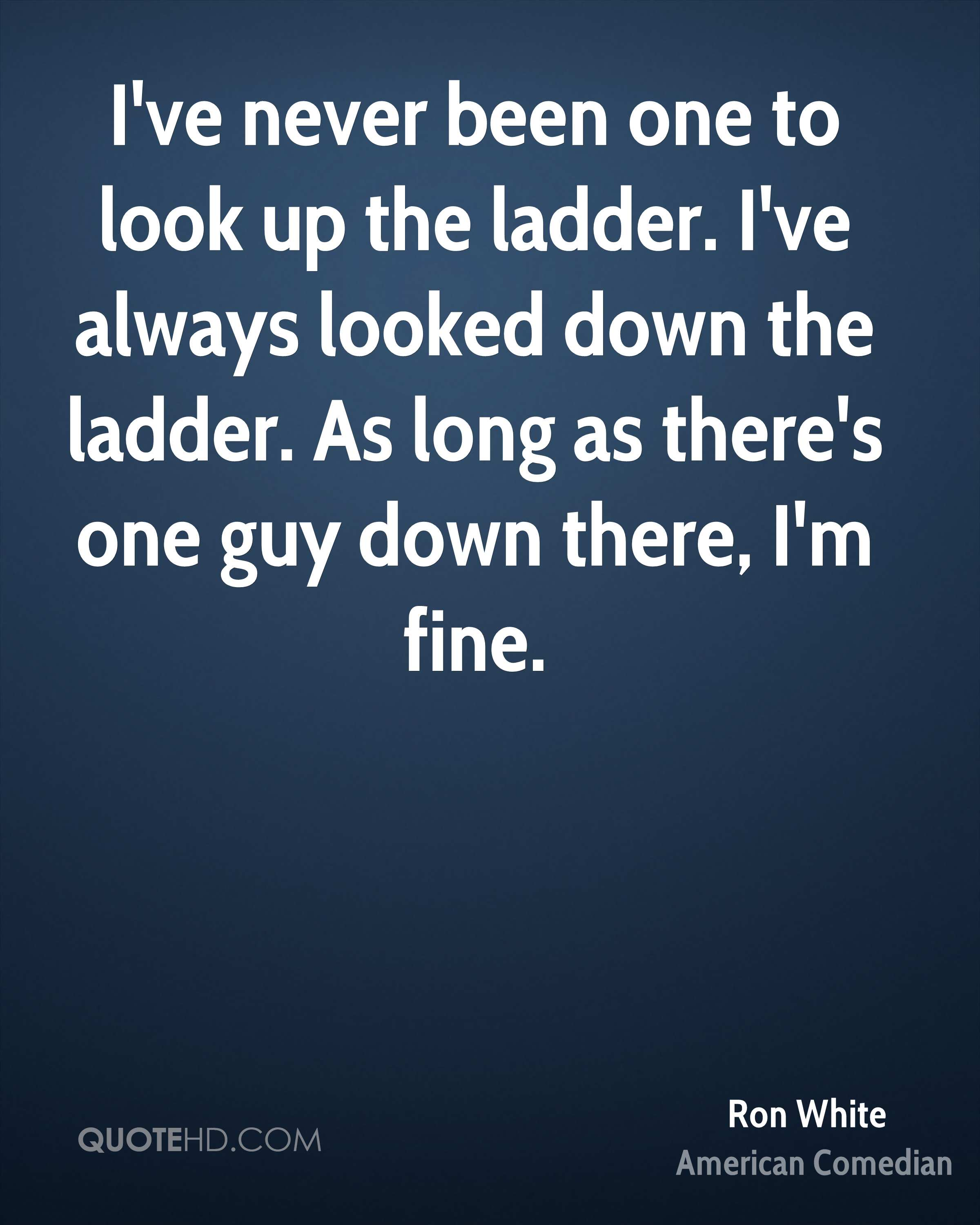 I've never been one to look up the ladder. I've always looked down the ladder. As long as there's one guy down there, I'm fine.